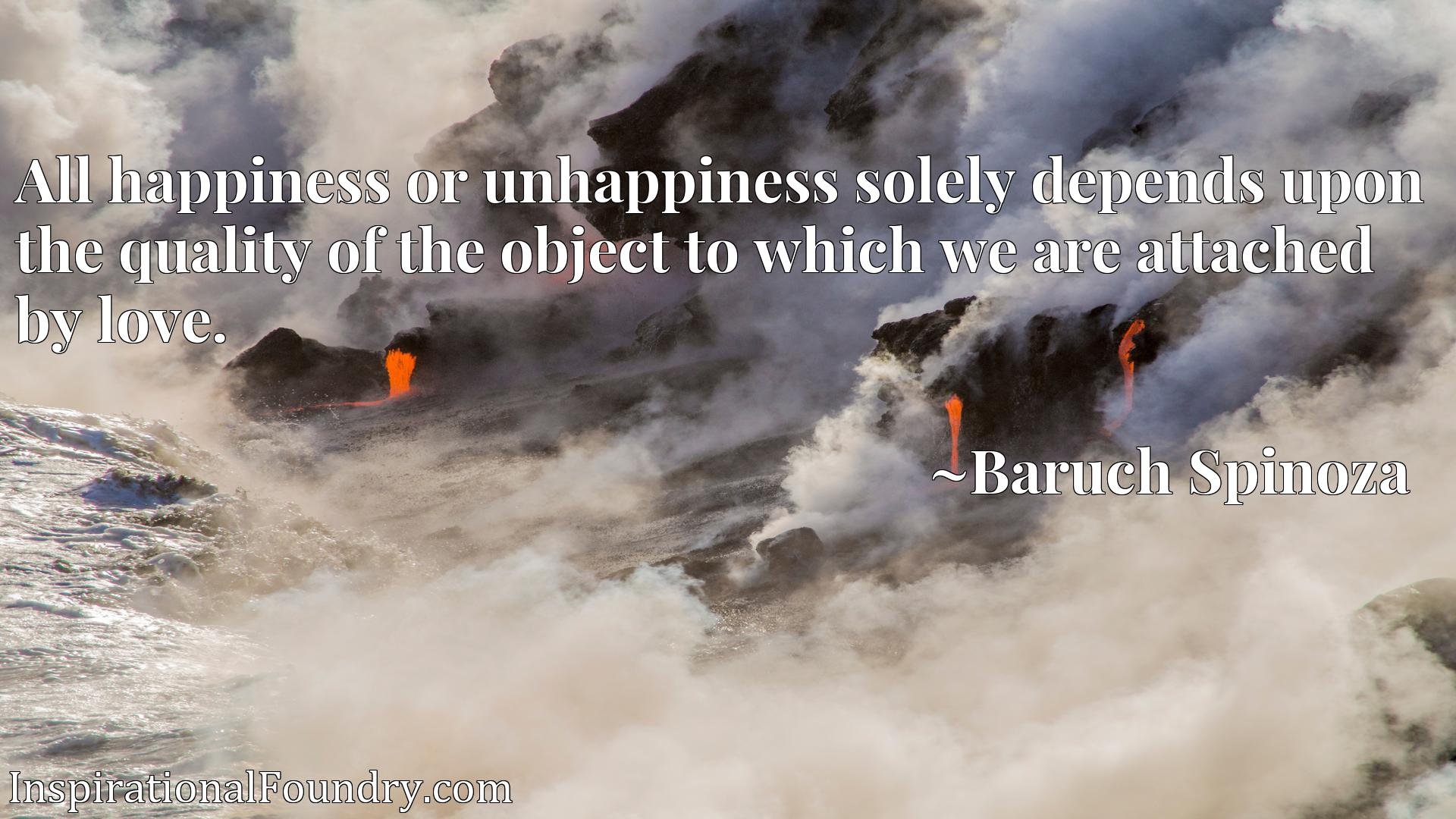 Quote Picture :All happiness or unhappiness solely depends upon the quality of the object to which we are attached by love.