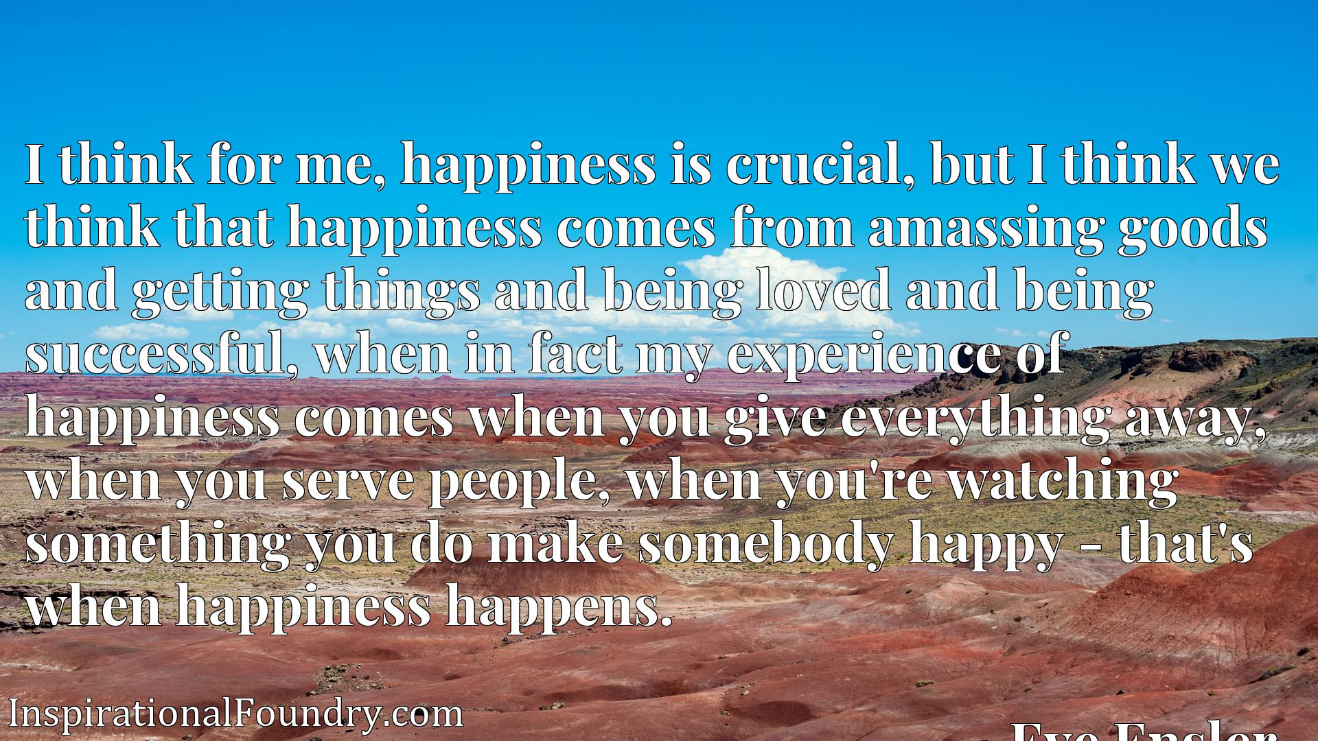 Quote Picture :I think for me, happiness is crucial, but I think we think that happiness comes from amassing goods and getting things and being loved and being successful, when in fact my experience of happiness comes when you give everything away, when you serve people, when you're watching something you do make somebody happy - that's when happiness happens.
