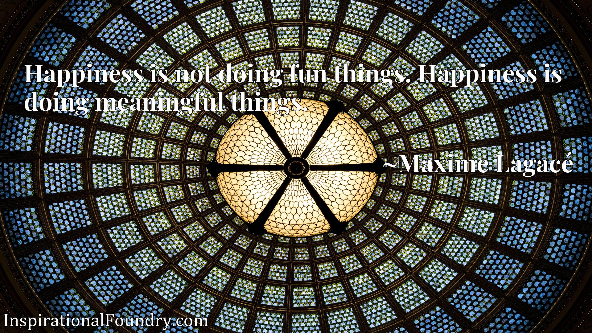 Happiness is not doing fun things. Happiness is doing meaningful things.