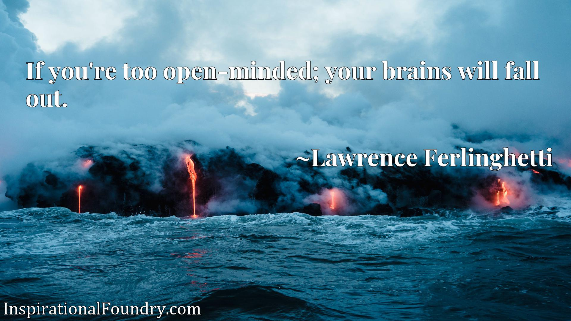 If you're too open-minded; your brains will fall out.
