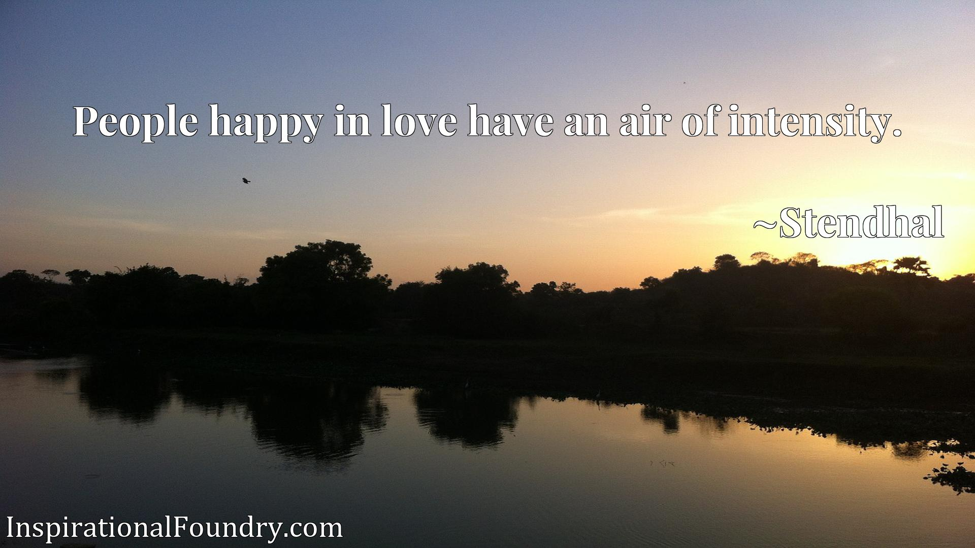 Quote Picture :People happy in love have an air of intensity.