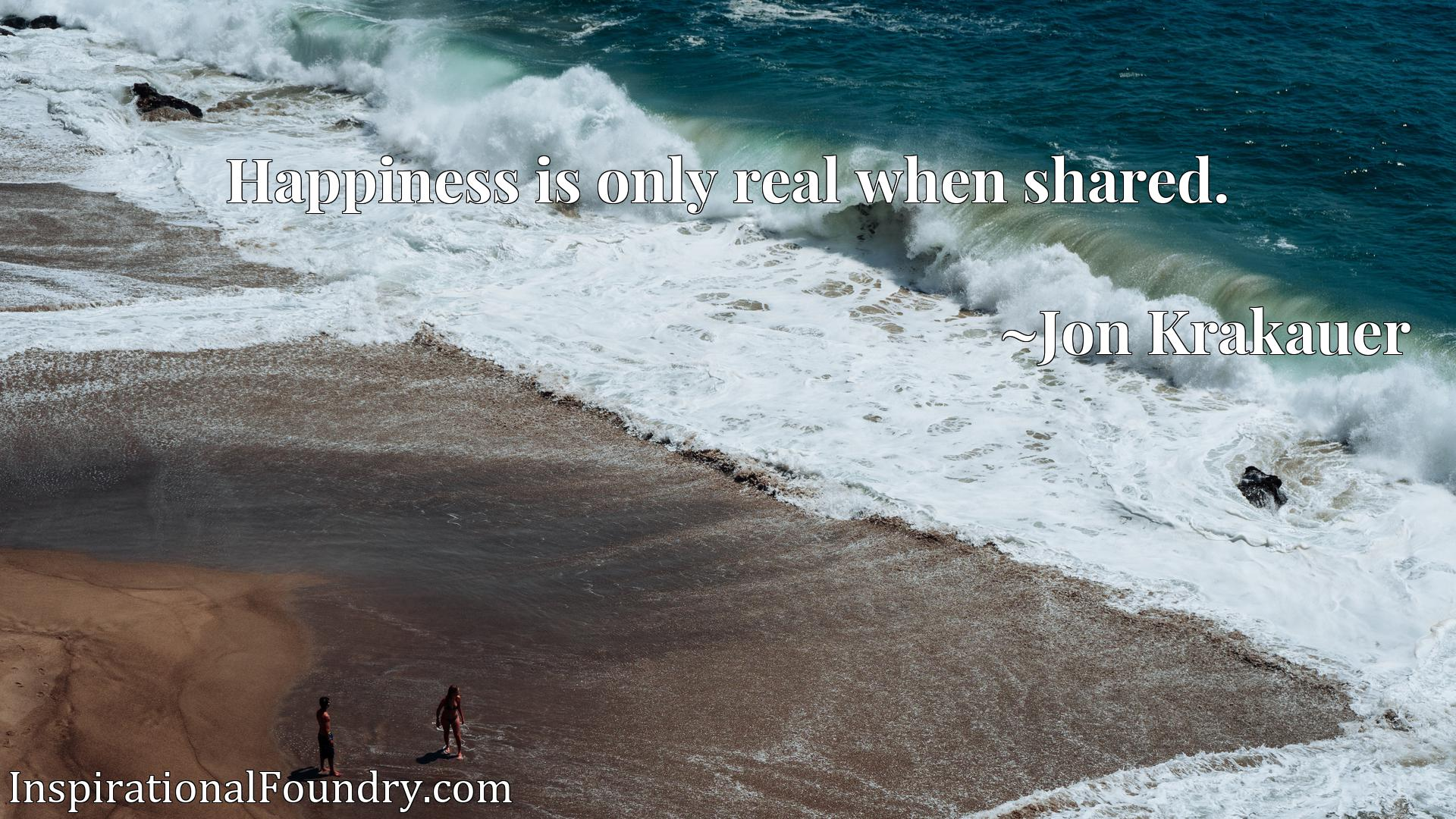 Quote Picture :Happiness is only real when shared.