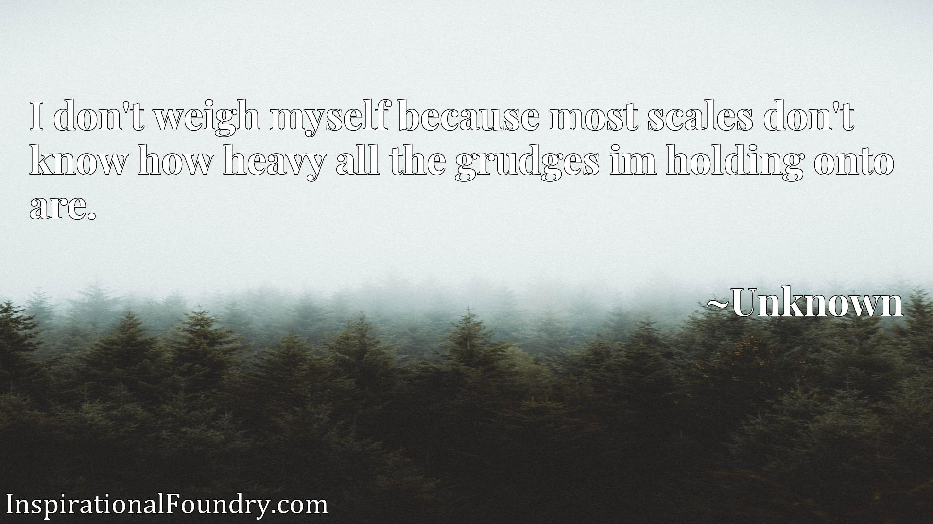 I don't weigh myself because most scales don't know how heavy all the grudges im holding onto are.