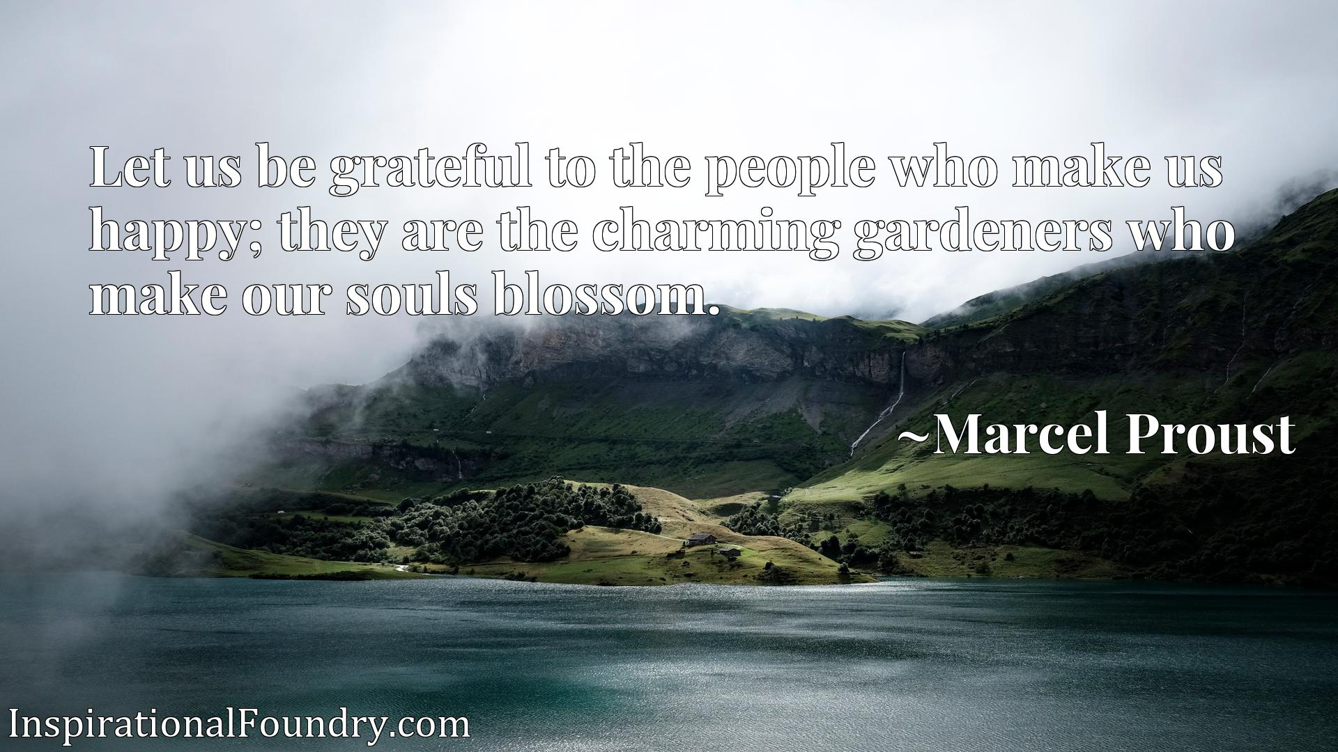 Quote Picture :Let us be grateful to the people who make us happy; they are the charming gardeners who make our souls blossom.