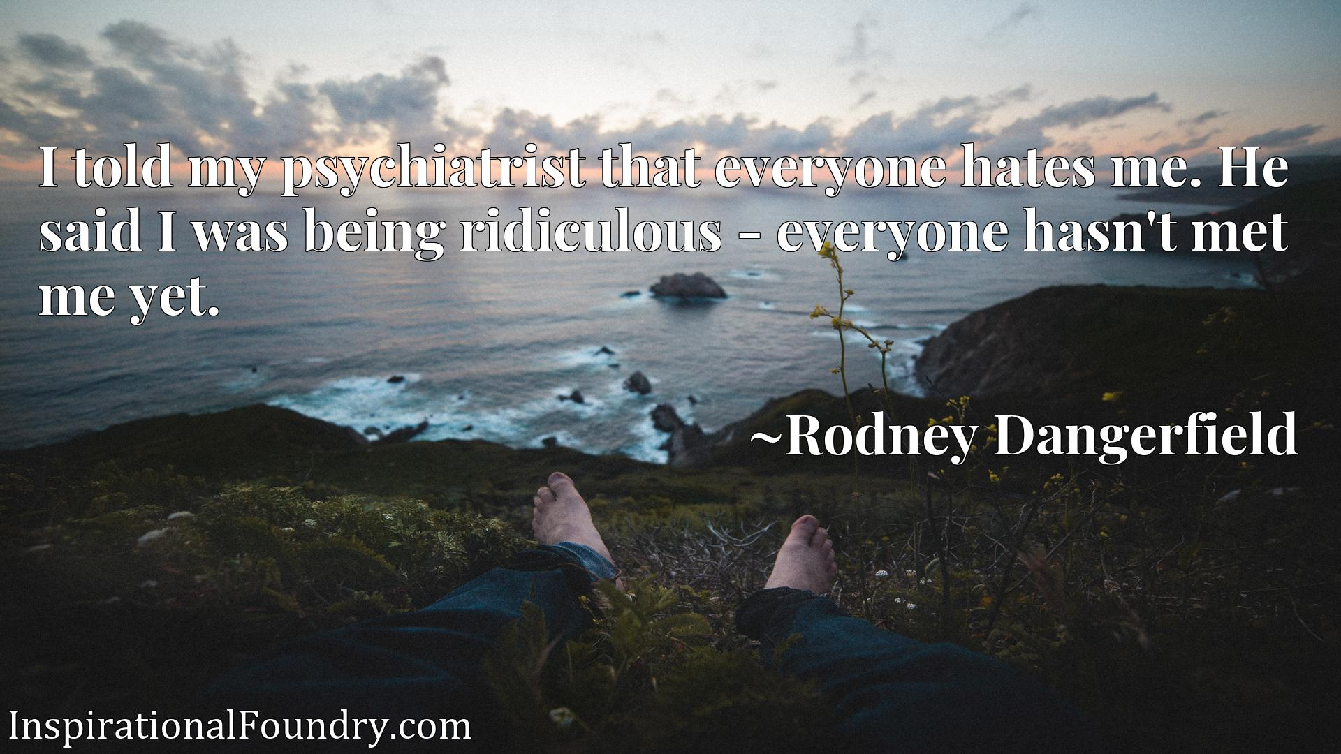 I told my psychiatrist that everyone hates me. He said I was being ridiculous - everyone hasn't met me yet.