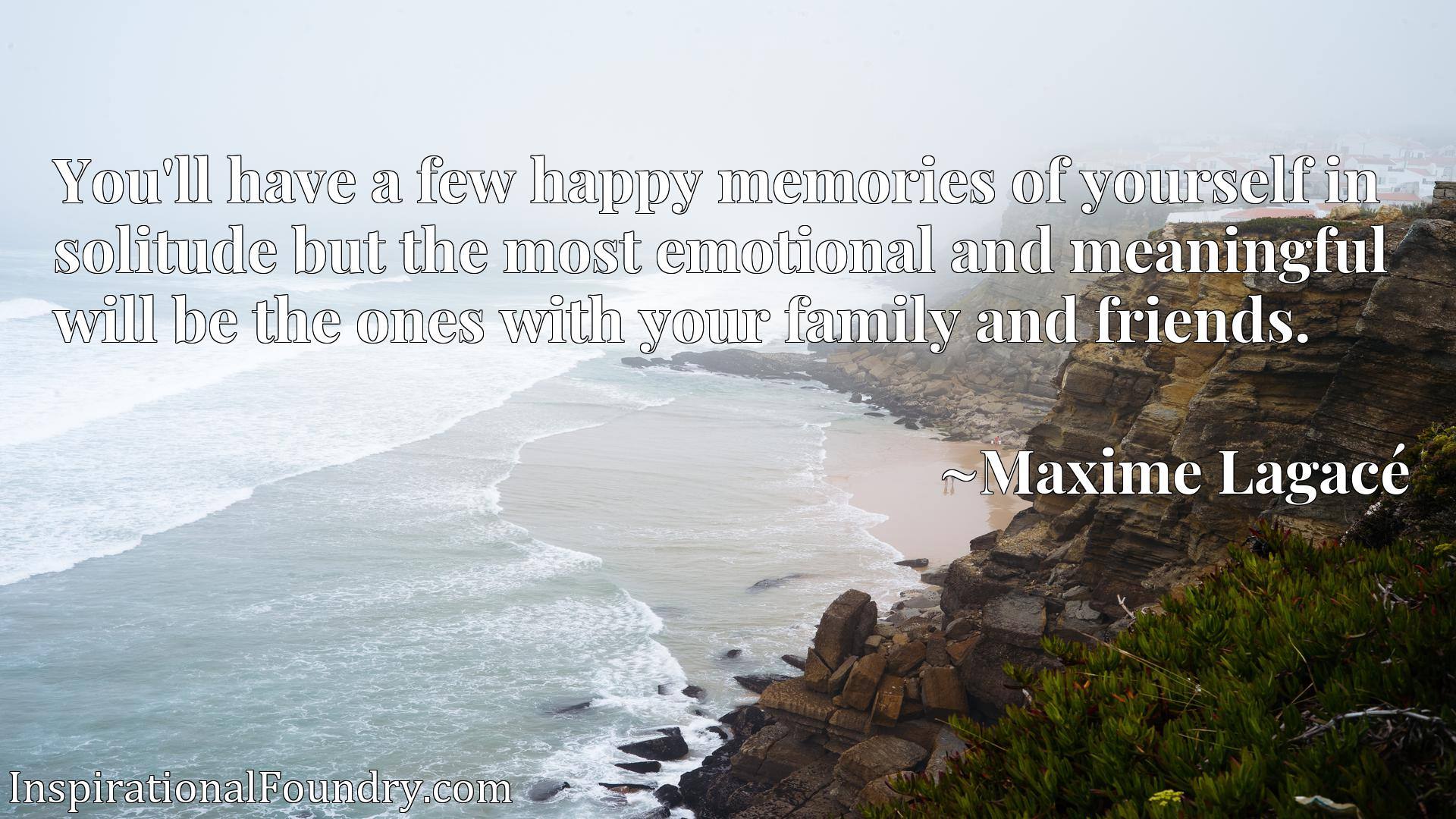 Quote Picture :You'll have a few happy memories of yourself in solitude but the most emotional and meaningful will be the ones with your family and friends.