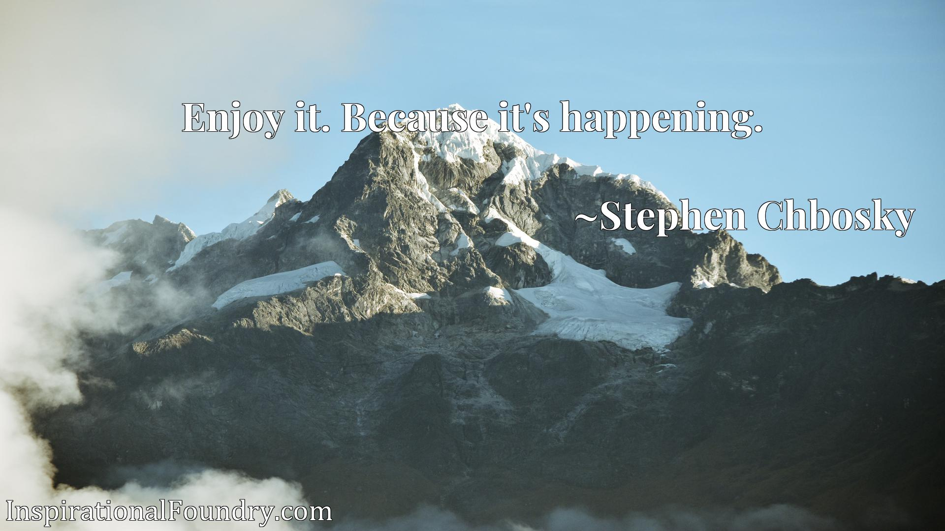 Quote Picture :Enjoy it. Because it's happening.