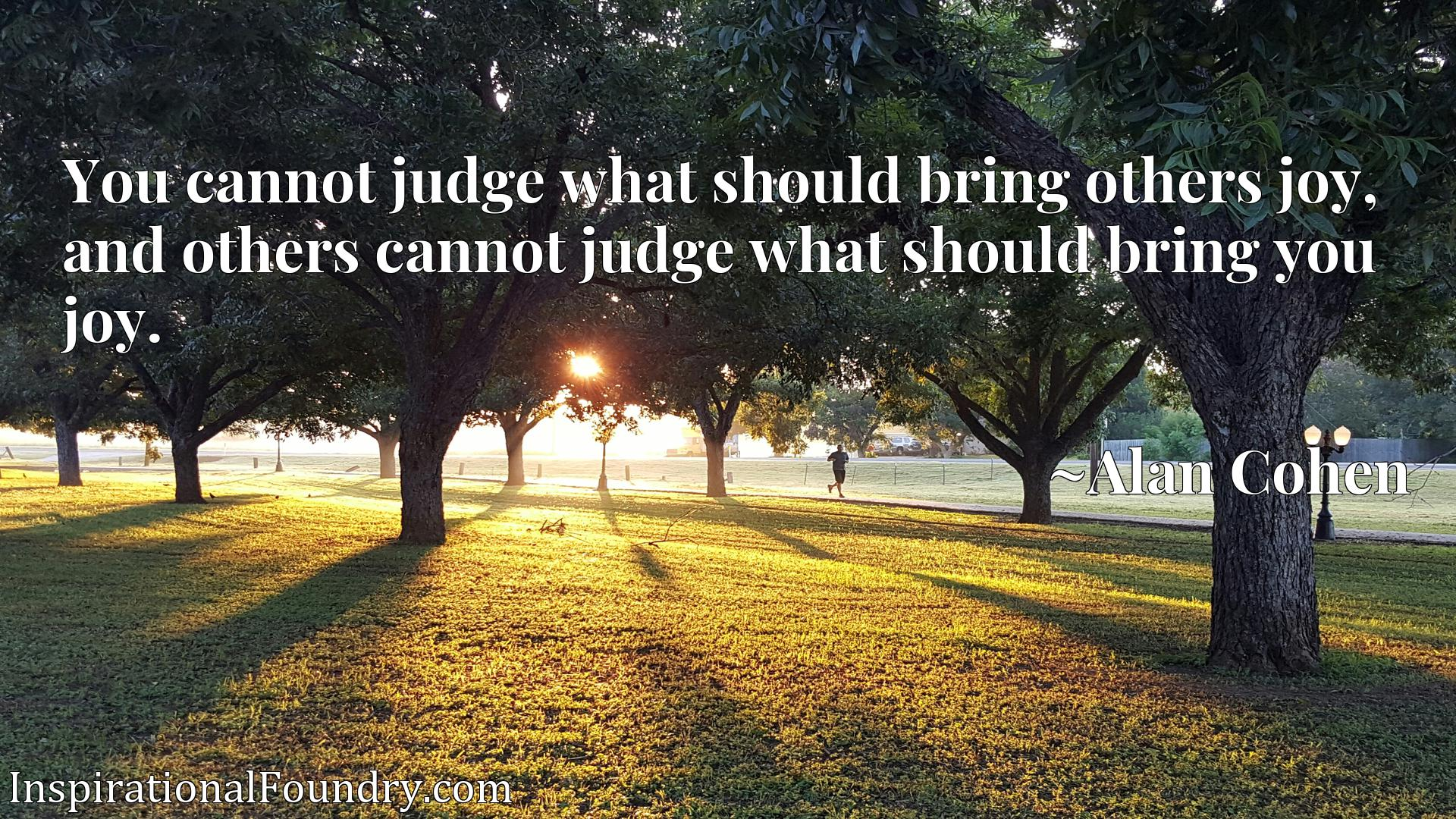You cannot judge what should bring others joy, and others cannot judge what should bring you joy.