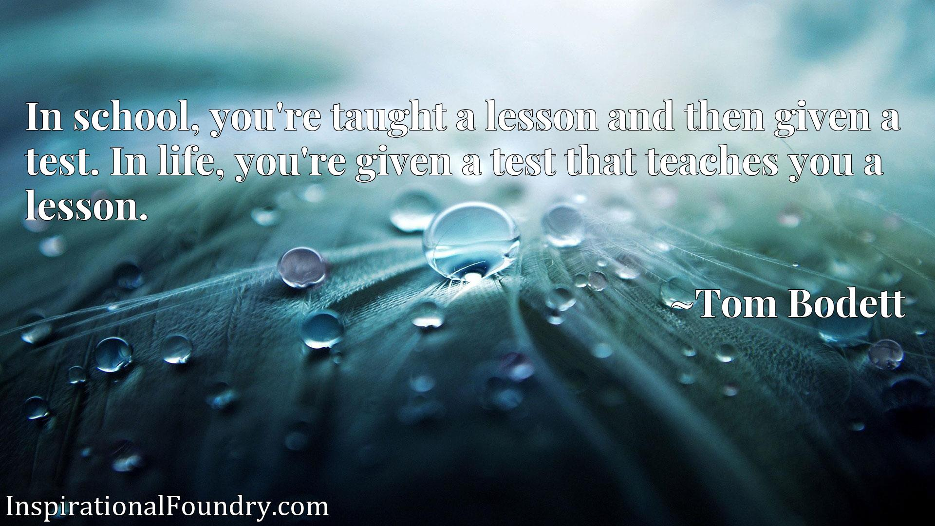 In school, you're taught a lesson and then given a test. In life, you're given a test that teaches you a lesson.
