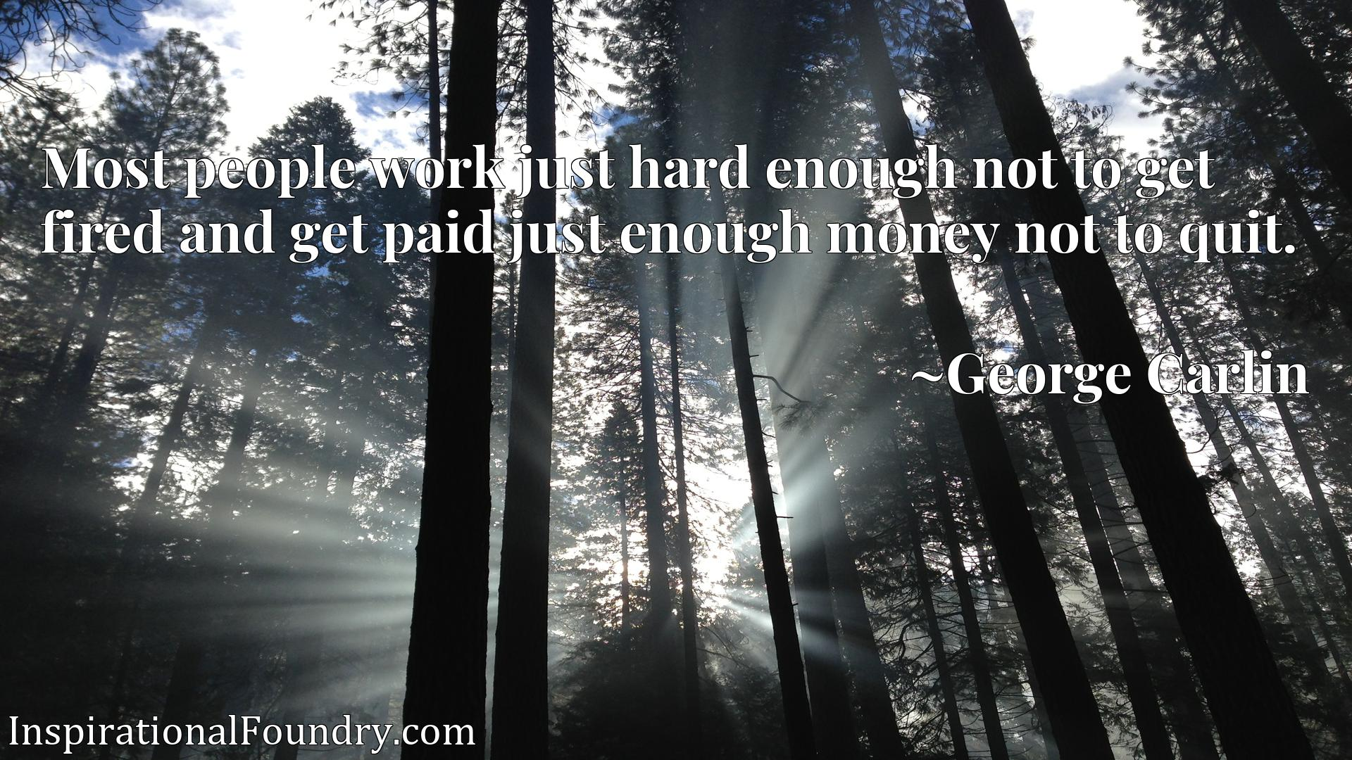 Most people work just hard enough not to get fired and get paid just enough money not to quit.