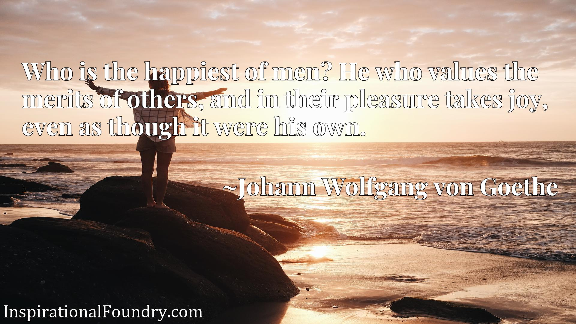 Quote Picture :Who is the happiest of men? He who values the merits of others, and in their pleasure takes joy, even as though it were his own.