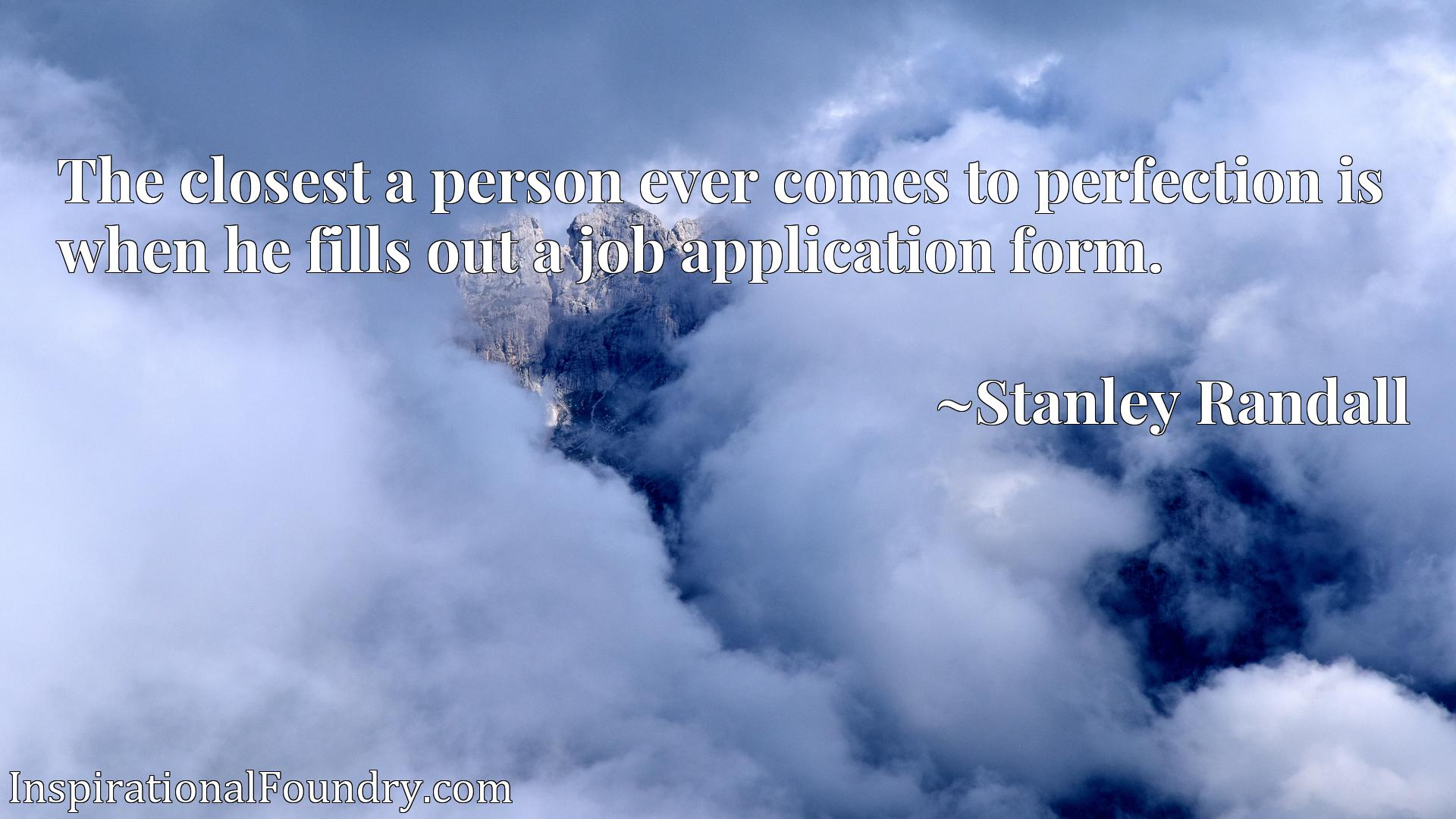 The closest a person ever comes to perfection is when he fills out a job application form.