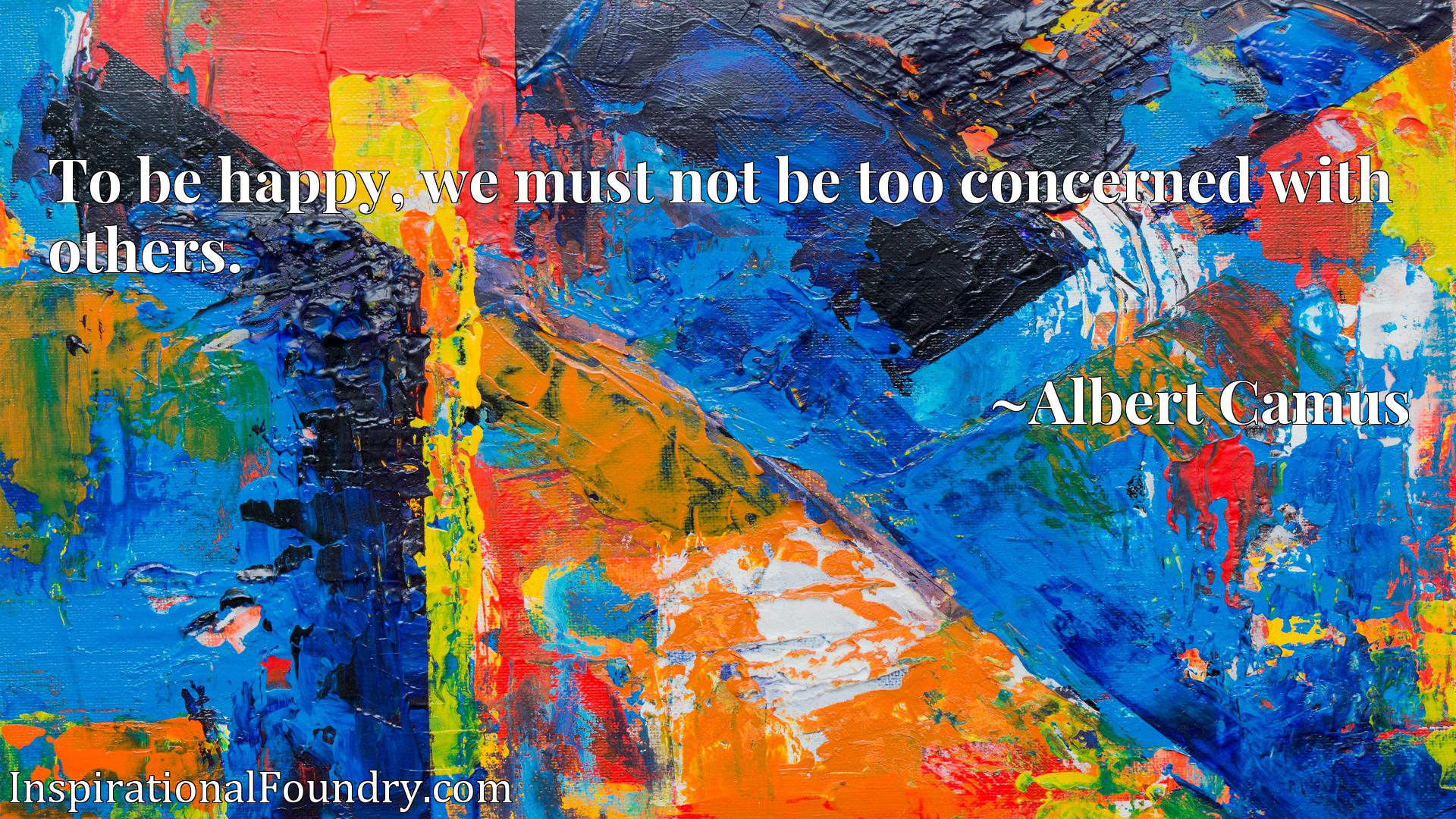 Quote Picture :To be happy, we must not be too concerned with others.