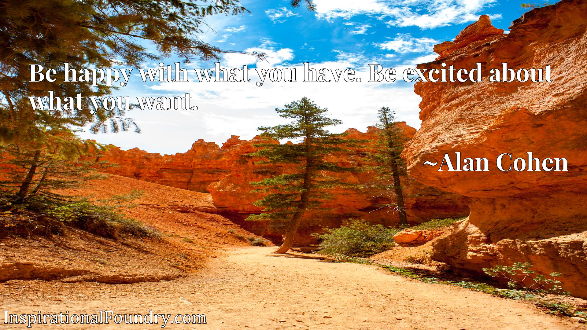 Quote Picture :Be happy with what you have. Be excited about what you want.