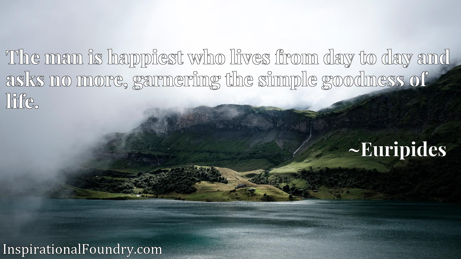 The man is happiest who lives from day to day and asks no more, garnering the simple goodness of life.