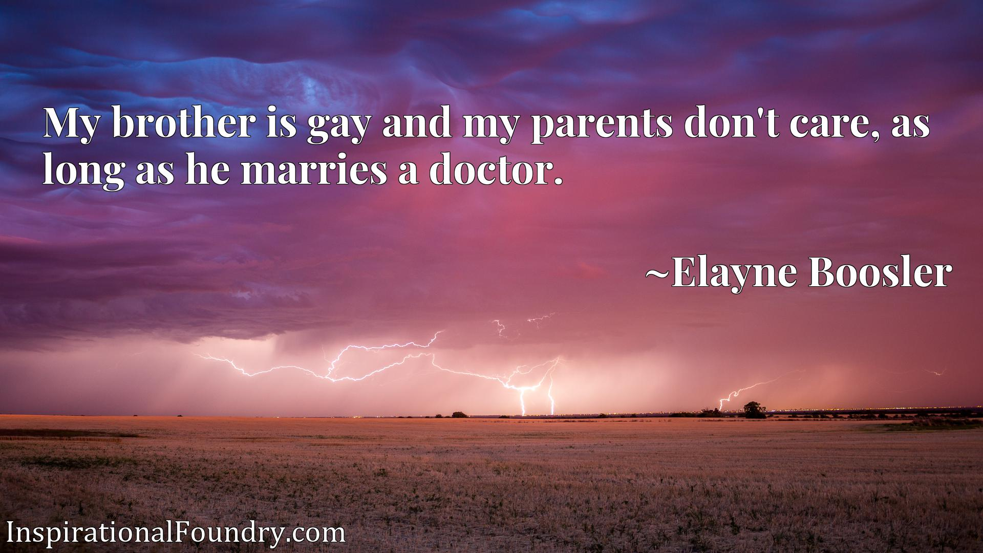 My brother is gay and my parents don't care, as long as he marries a doctor.
