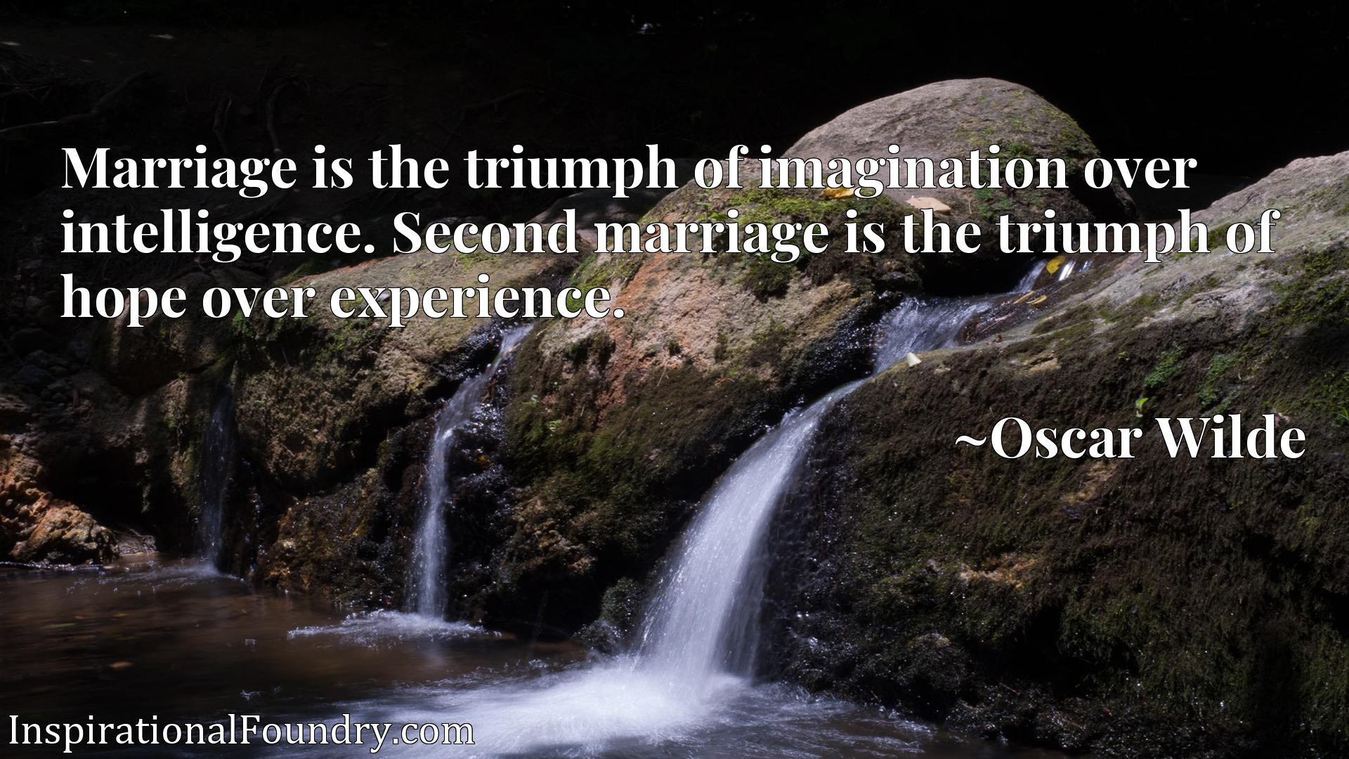 Marriage is the triumph of imagination over intelligence. Second marriage is the triumph of hope over experience.