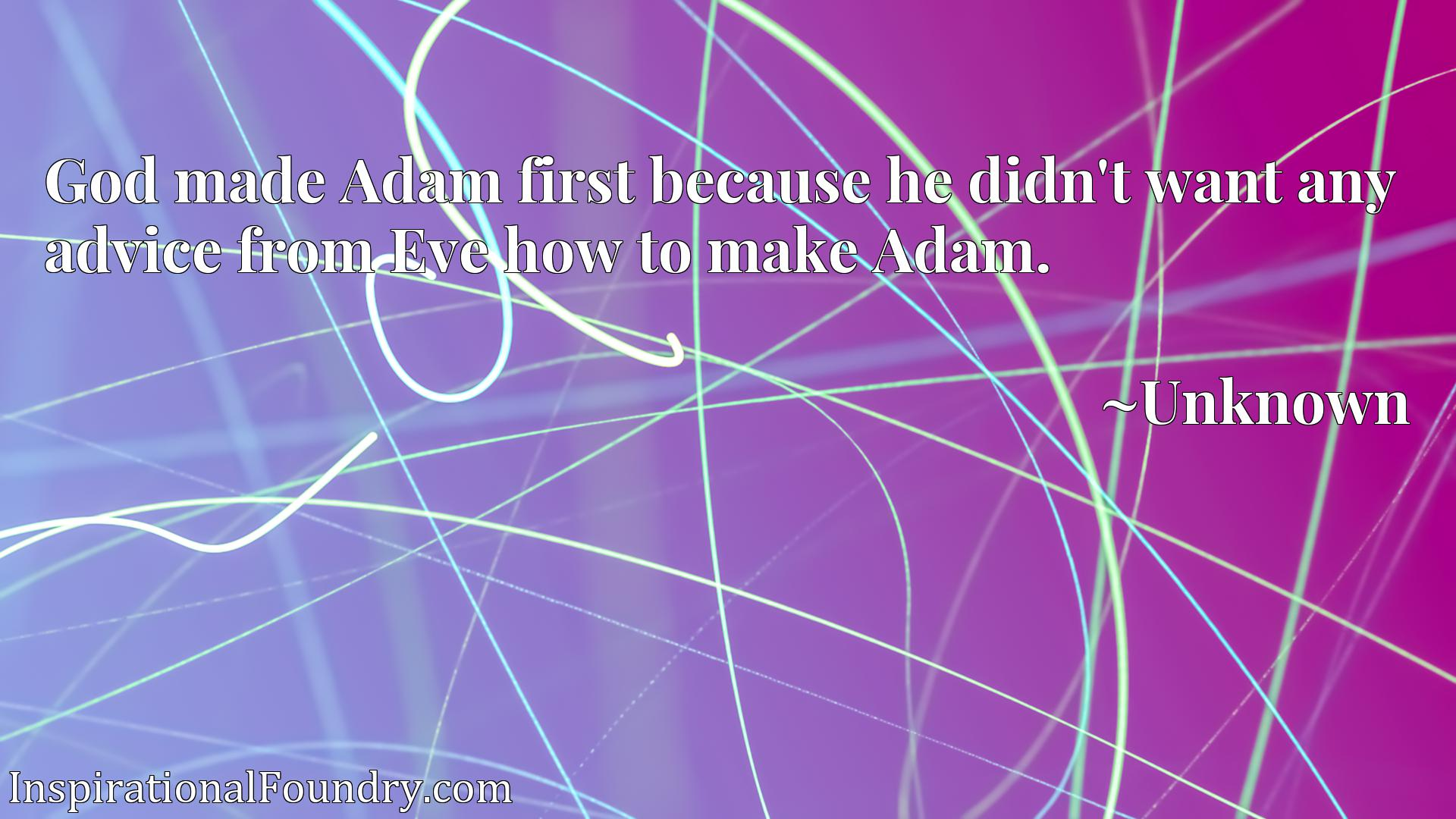 God made Adam first because he didn't want any advice from Eve how to make Adam.