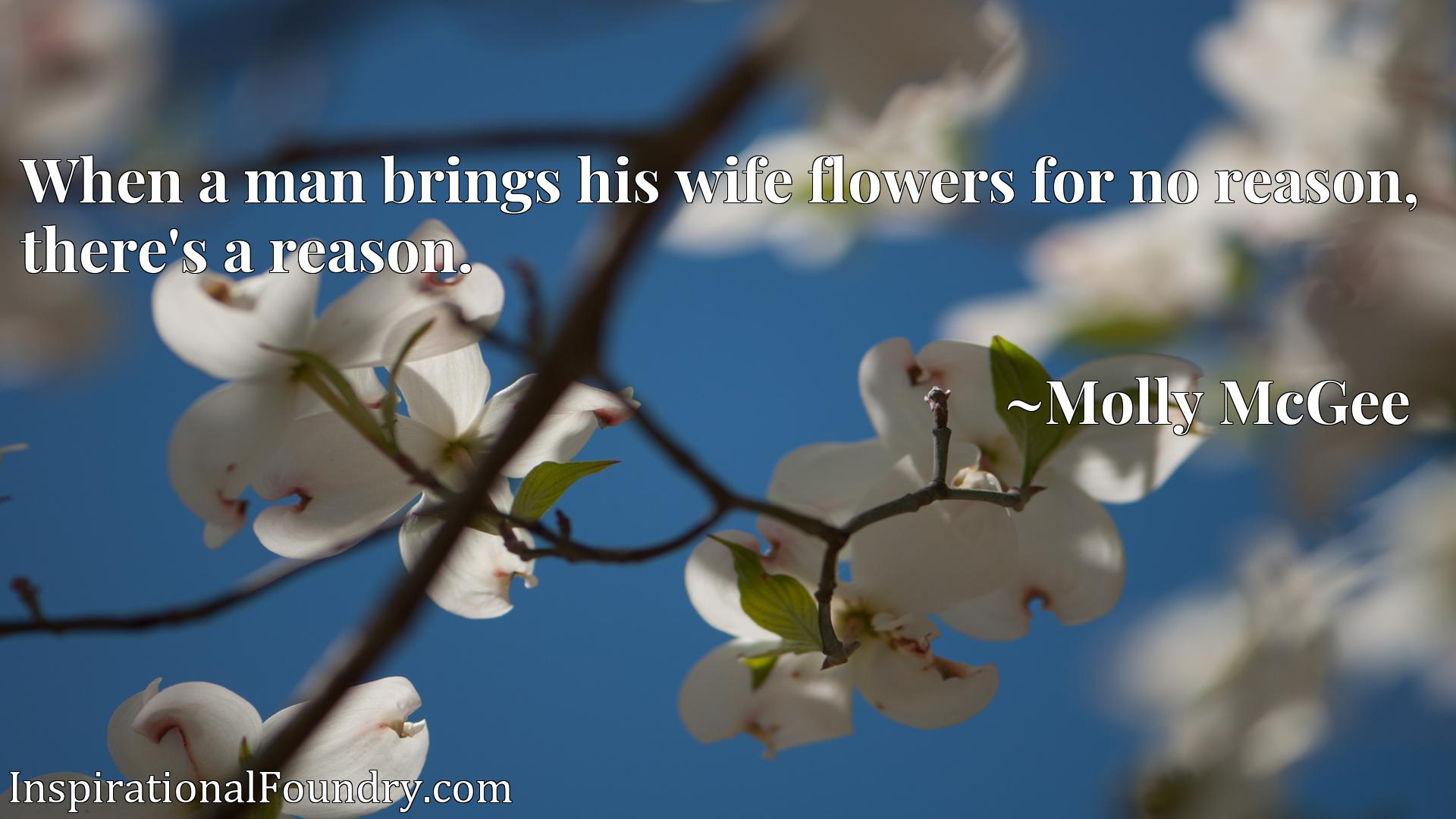 When a man brings his wife flowers for no reason, there's a reason.