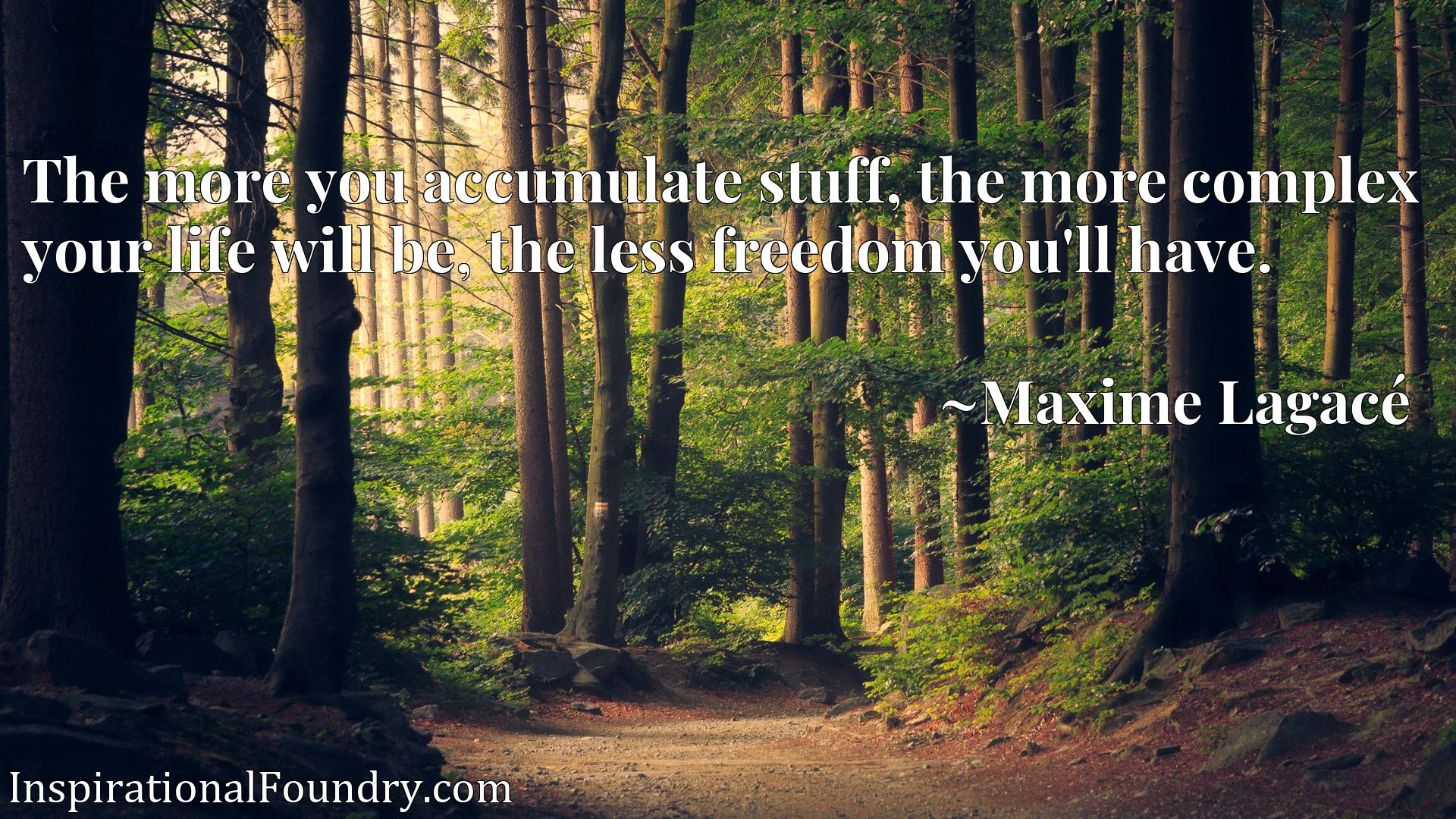 The more you accumulate stuff, the more complex your life will be, the less freedom you'll have.