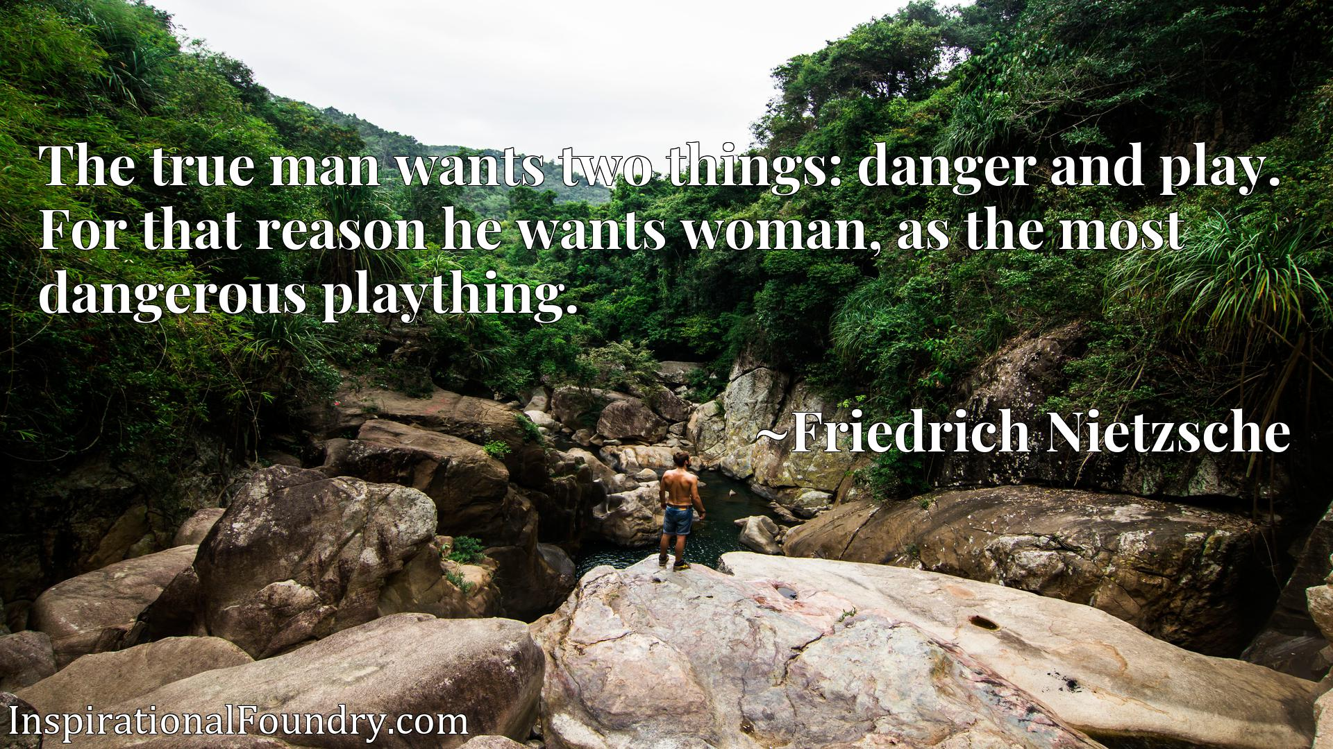 The true man wants two things: danger and play. For that reason he wants woman, as the most dangerous plaything.