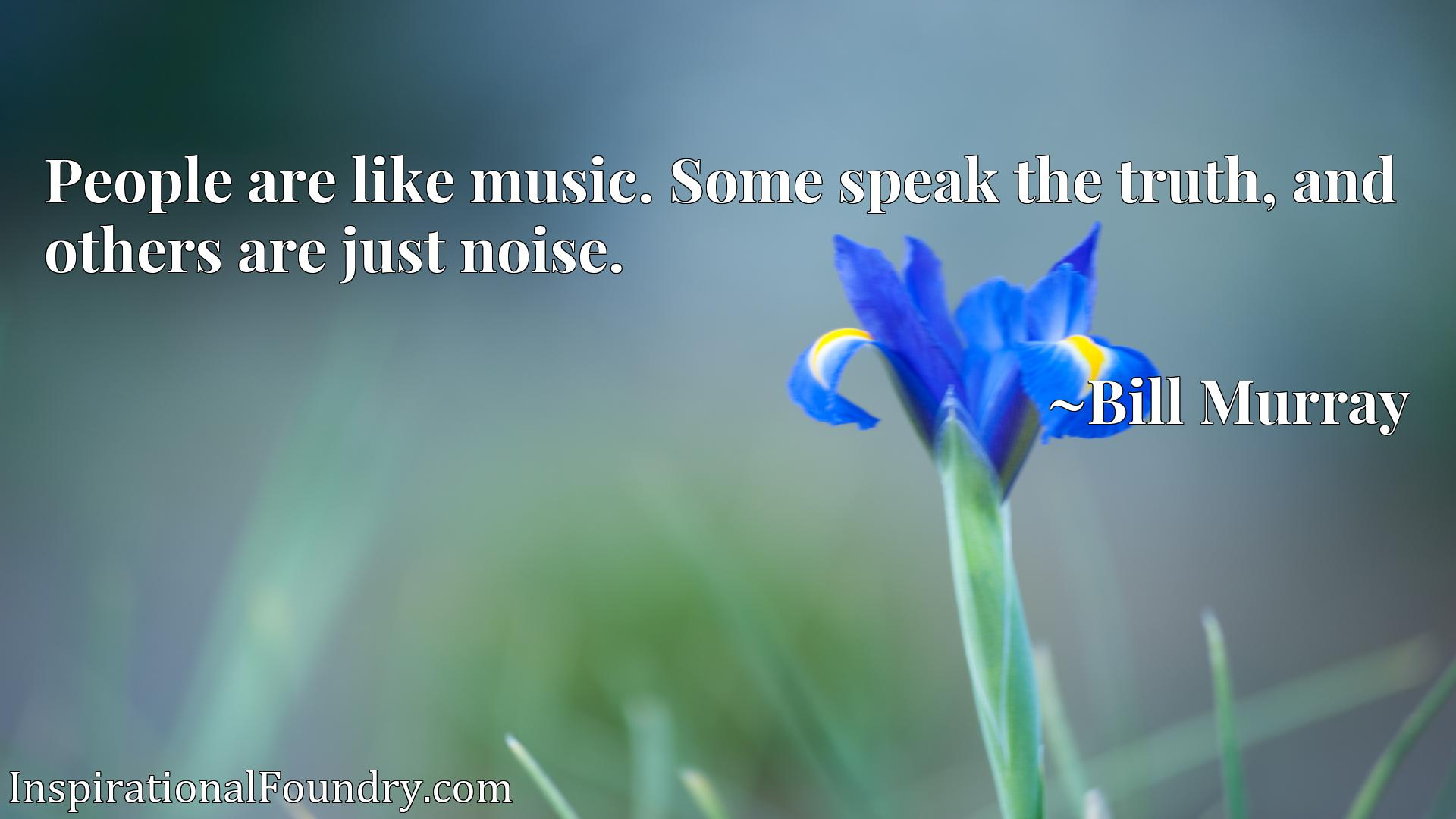 People are like music. Some speak the truth, and others are just noise.