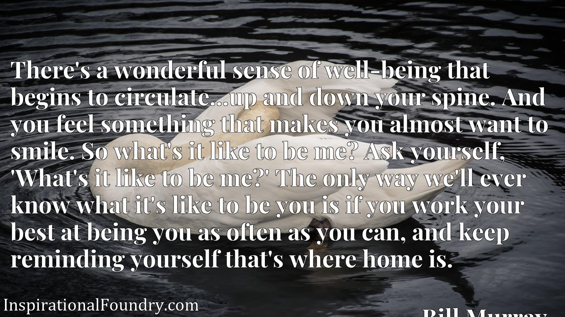 There's a wonderful sense of well-being that begins to circulate...up and down your spine. And you feel something that makes you almost want to smile. So what's it like to be me? Ask yourself, 'What's it like to be me?' The only way we'll ever know what it's like to be you is if you work your best at being you as often as you can, and keep reminding yourself that's where home is.