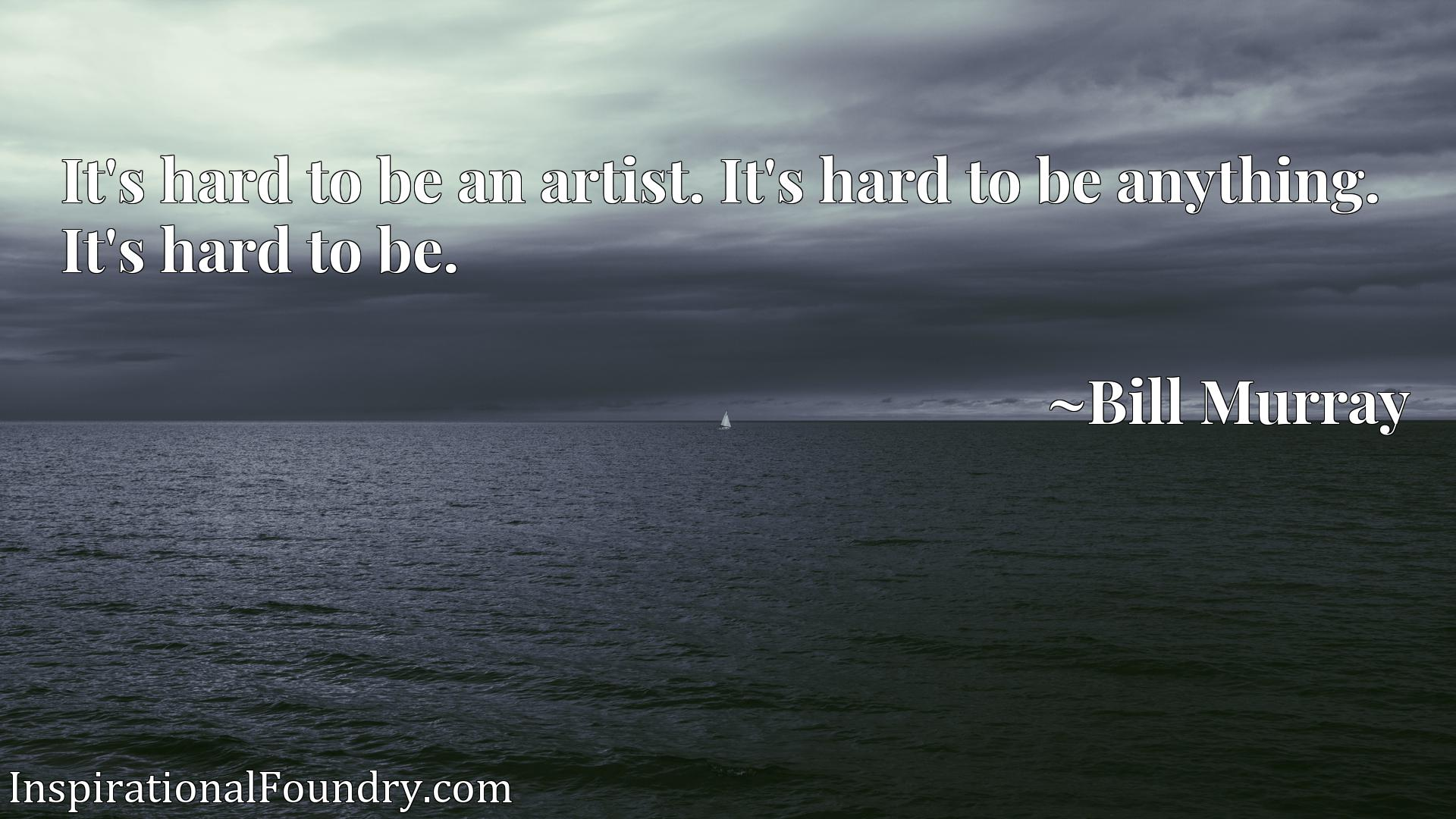 It's hard to be an artist. It's hard to be anything. It's hard to be.