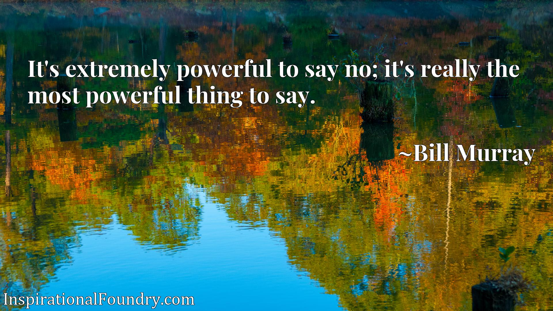 It's extremely powerful to say no; it's really the most powerful thing to say.