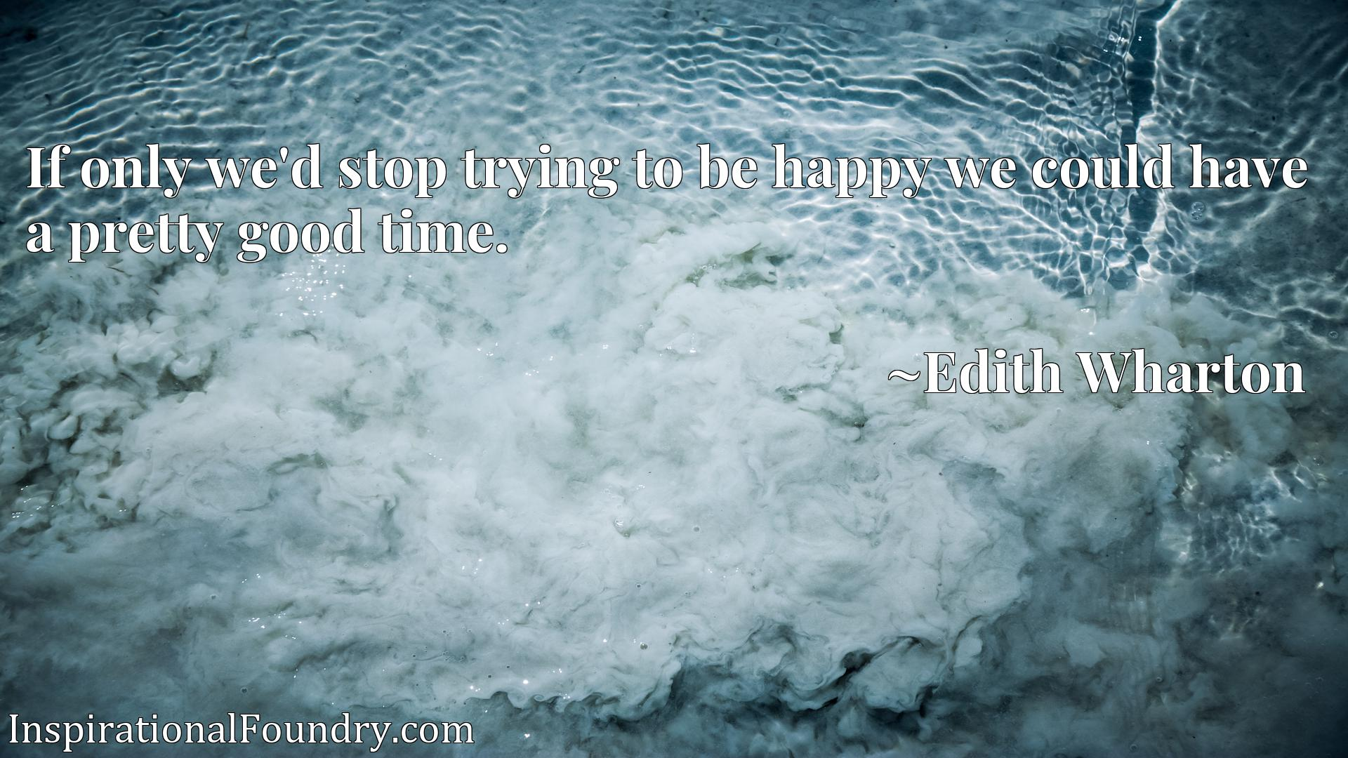 Quote Picture :If only we'd stop trying to be happy we could have a pretty good time.