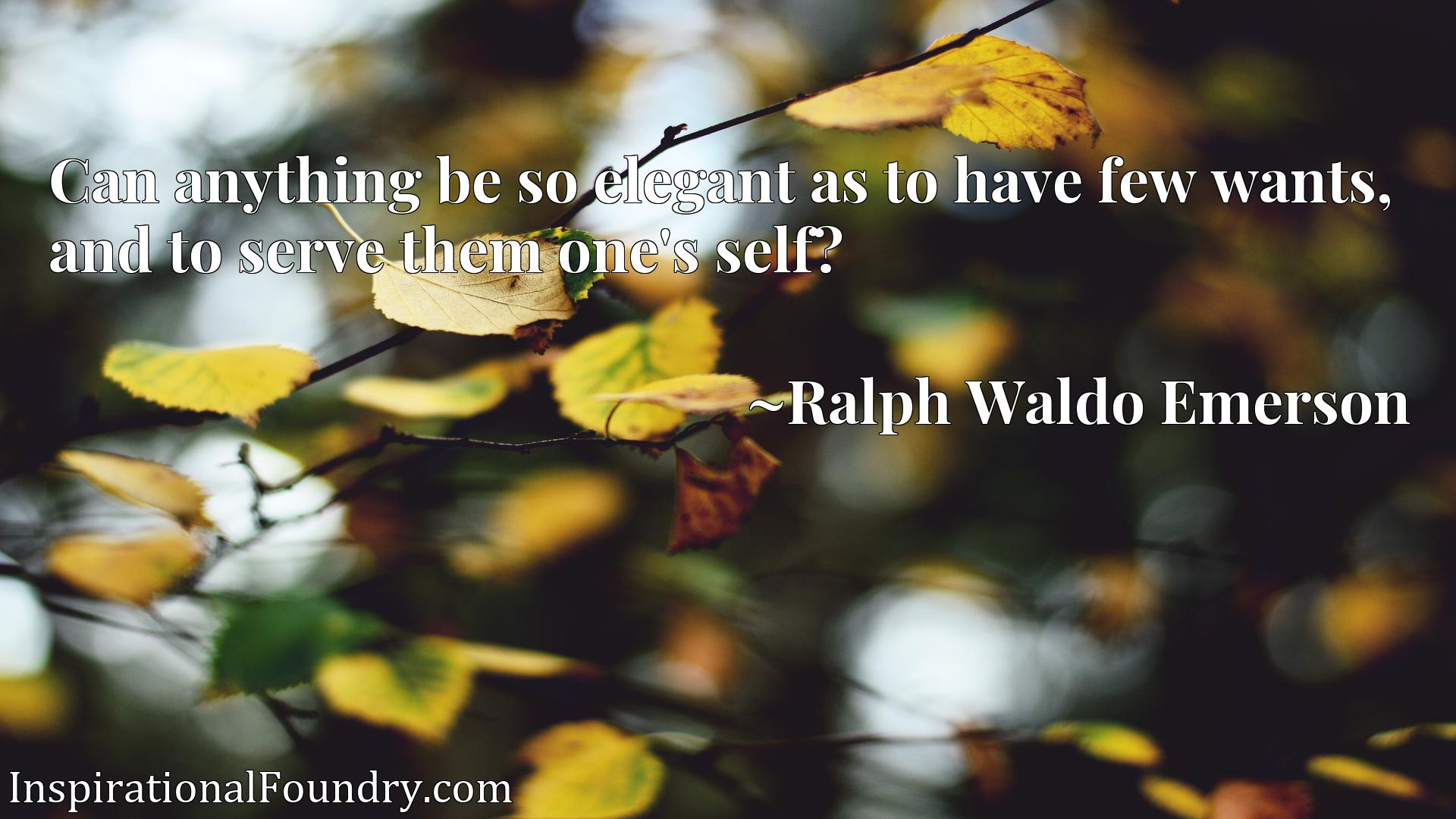Quote Picture :Can anything be so elegant as to have few wants, and to serve them one's self?
