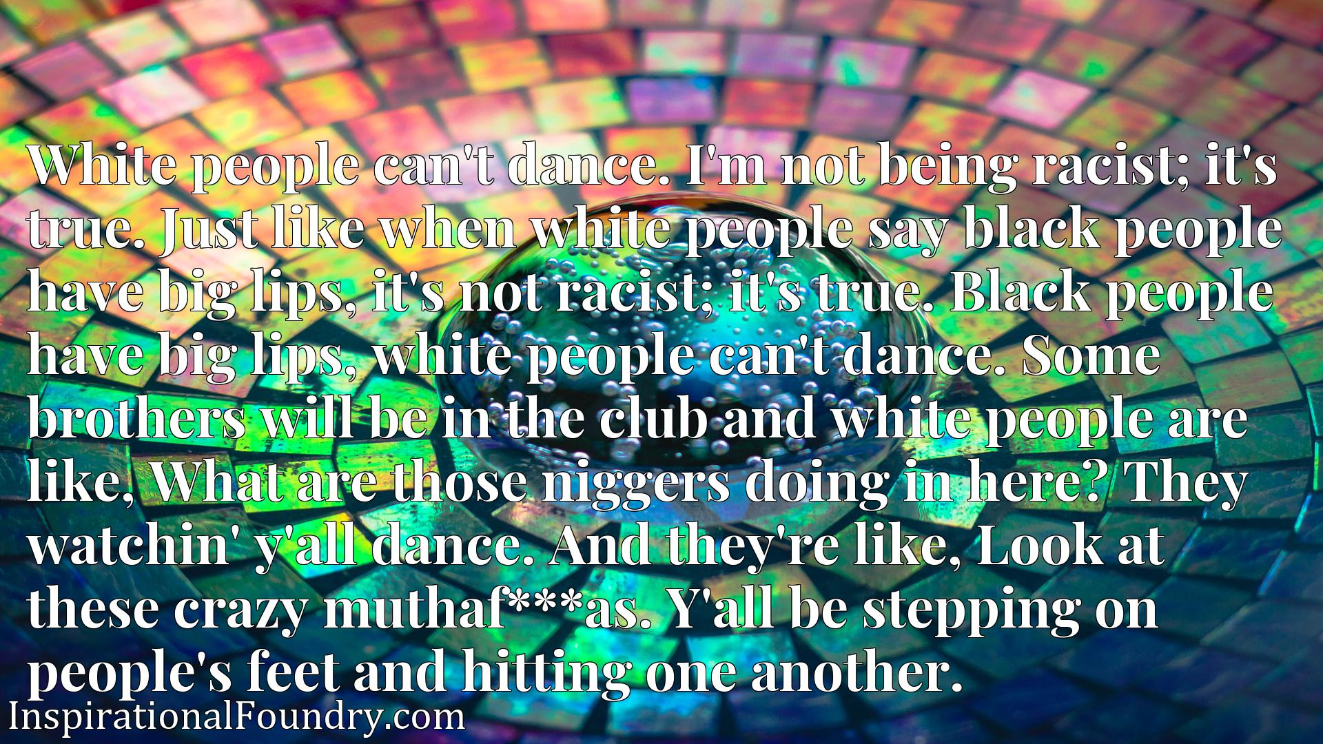 White people can't dance. I'm not being racist; it's true. Just like when white people say black people have big lips, it's not racist; it's true. Black people have big lips, white people can't dance. Some brothers will be in the club and white people are like, What are those niggers doing in here?x9d They watchin' y'all dance. And they're like, Look at these crazy muthaf***as.x9d Y'all be stepping on people's feet and hitting one another.