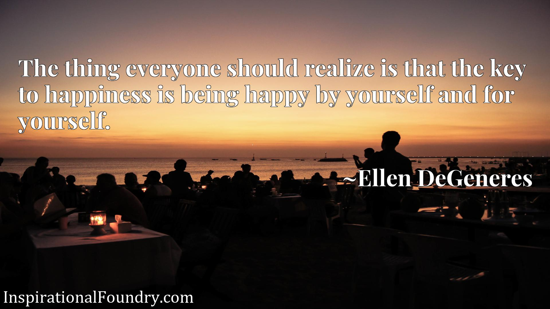 The thing everyone should realize is that the key to happiness is being happy by yourself and for yourself.