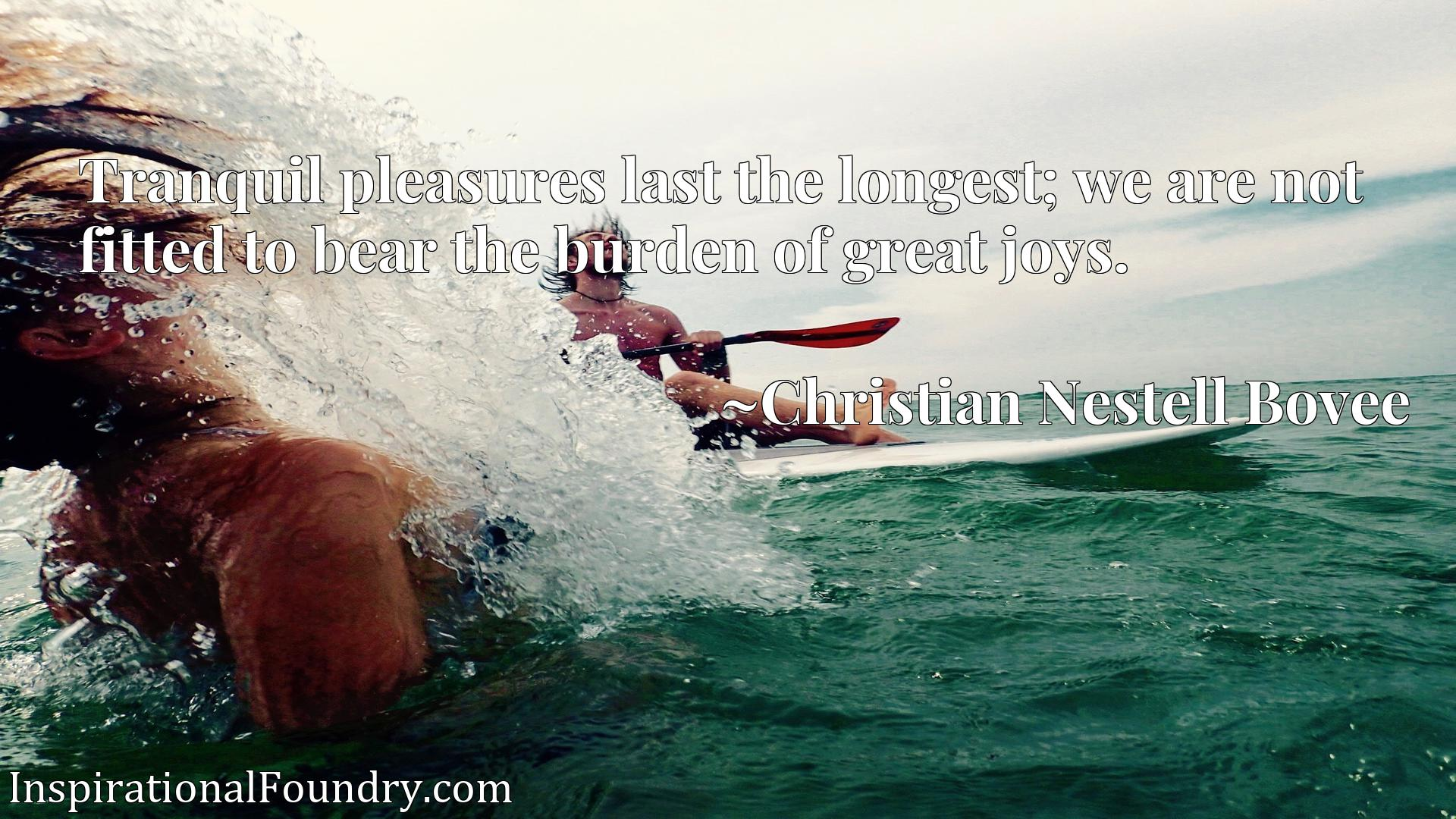 Quote Picture :Tranquil pleasures last the longest; we are not fitted to bear the burden of great joys.