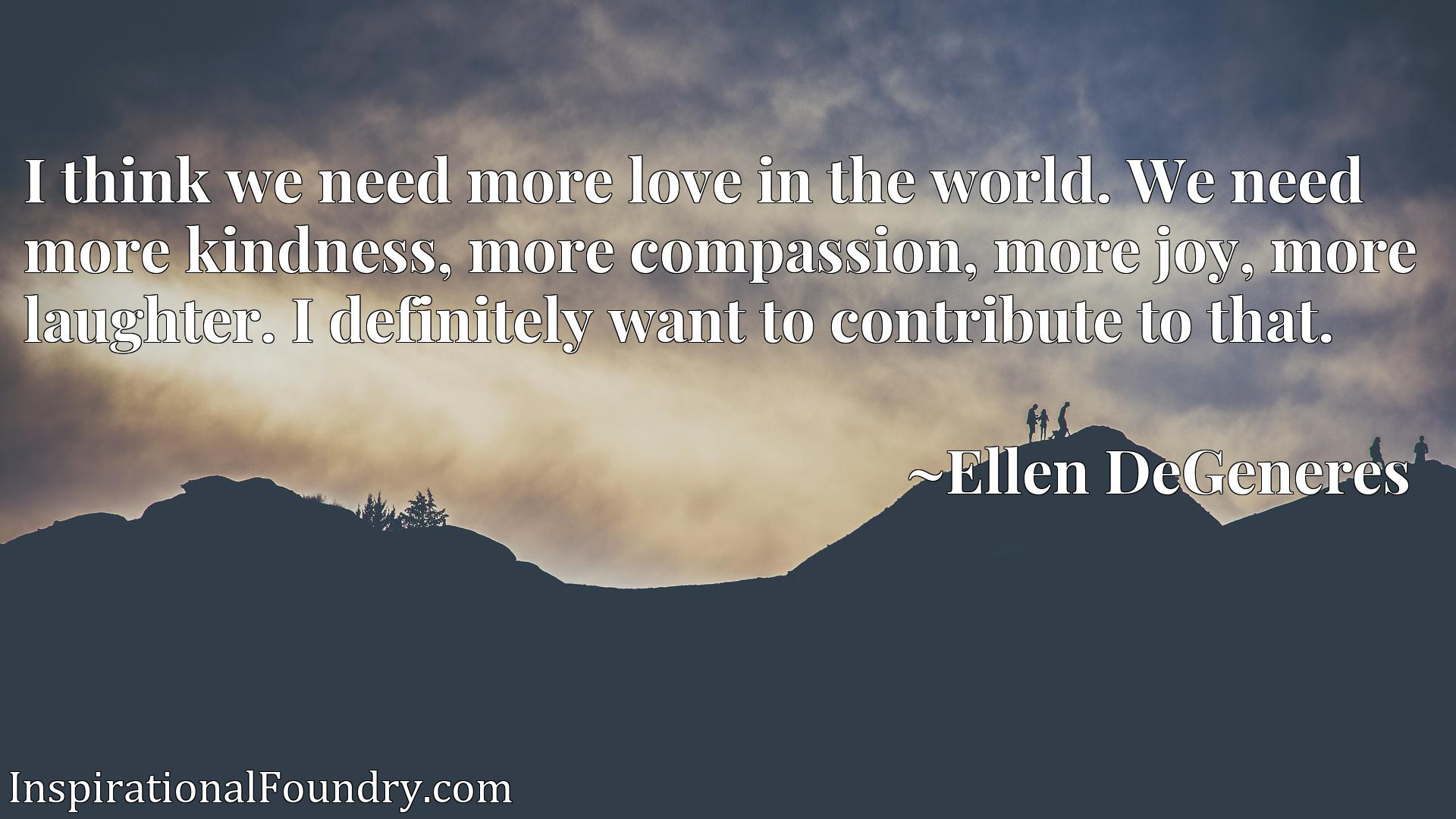I think we need more love in the world. We need more kindness, more compassion, more joy, more laughter. I definitely want to contribute to that.