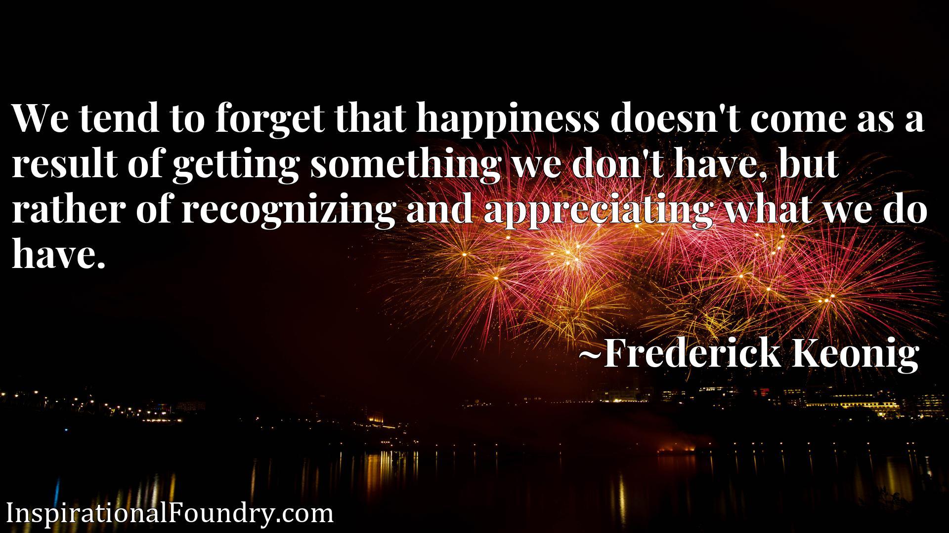 Quote Picture :We tend to forget that happiness doesn't come as a result of getting something we don't have, but rather of recognizing and appreciating what we do have.