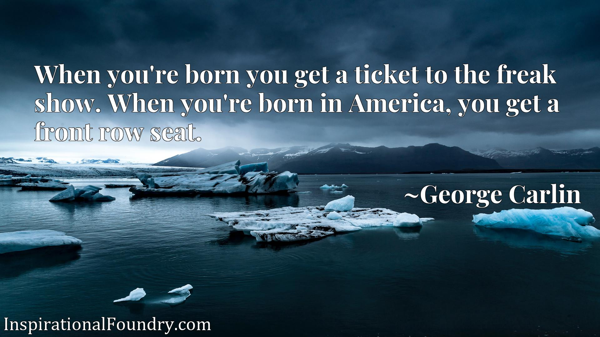 When you're born you get a ticket to the freak show. When you're born in America, you get a front row seat.