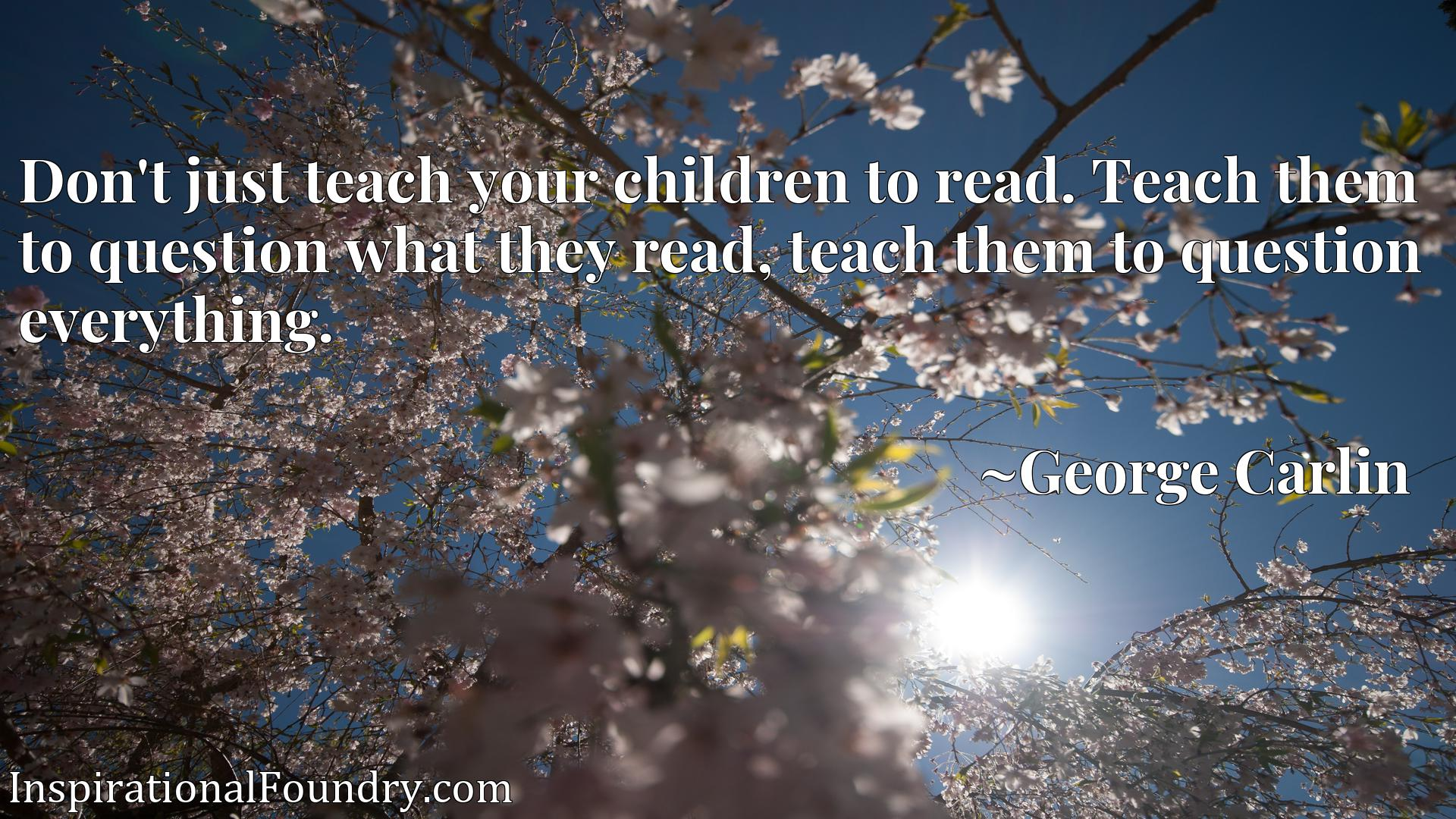 Don't just teach your children to read. Teach them to question what they read, teach them to question everything.