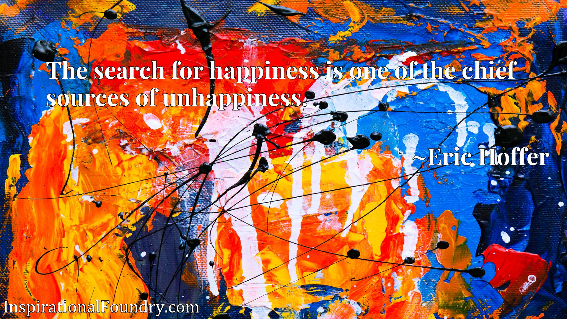 Quote Picture :The search for happiness is one of the chief sources of unhappiness.