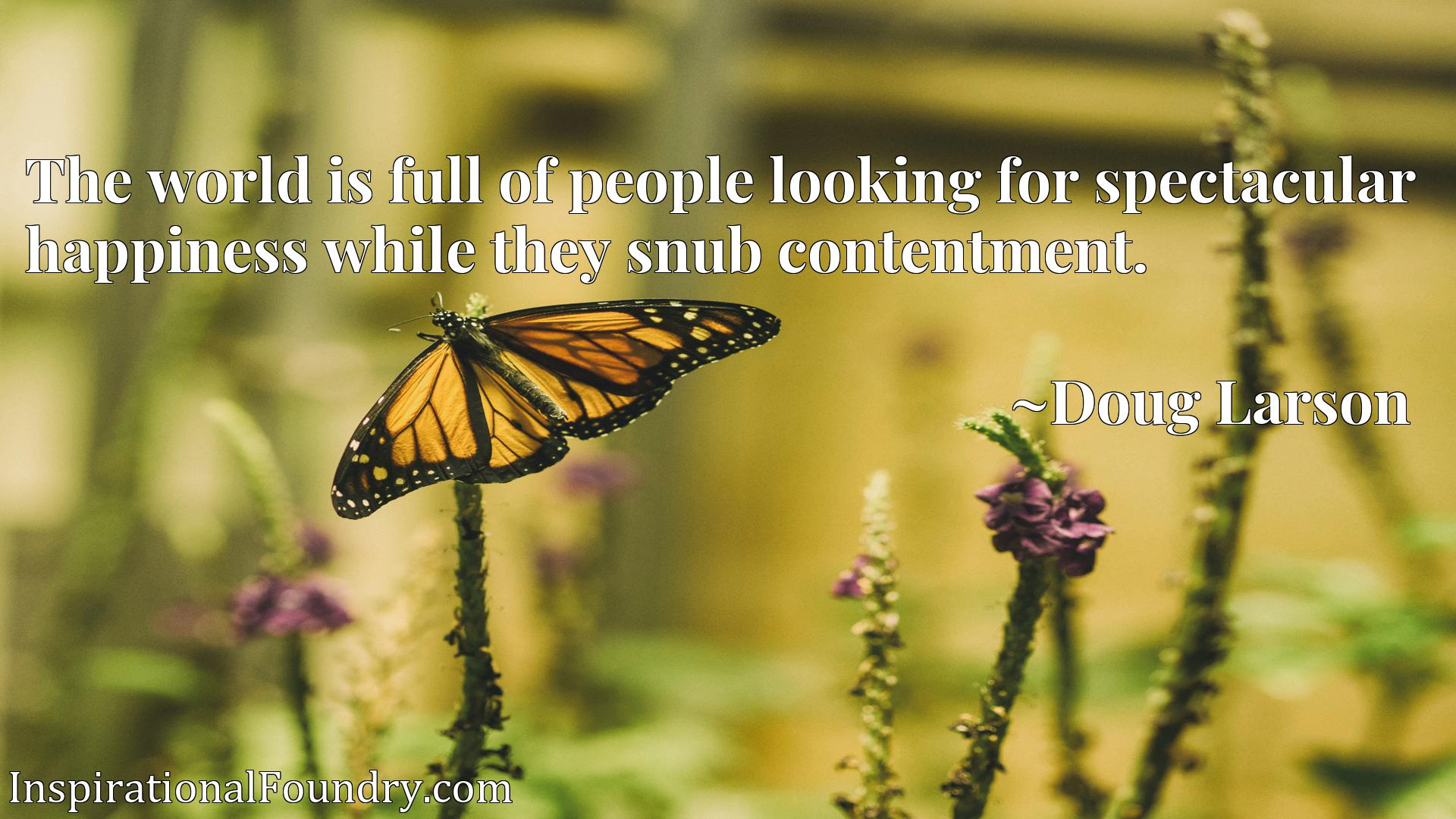 The world is full of people looking for spectacular happiness while they snub contentment.