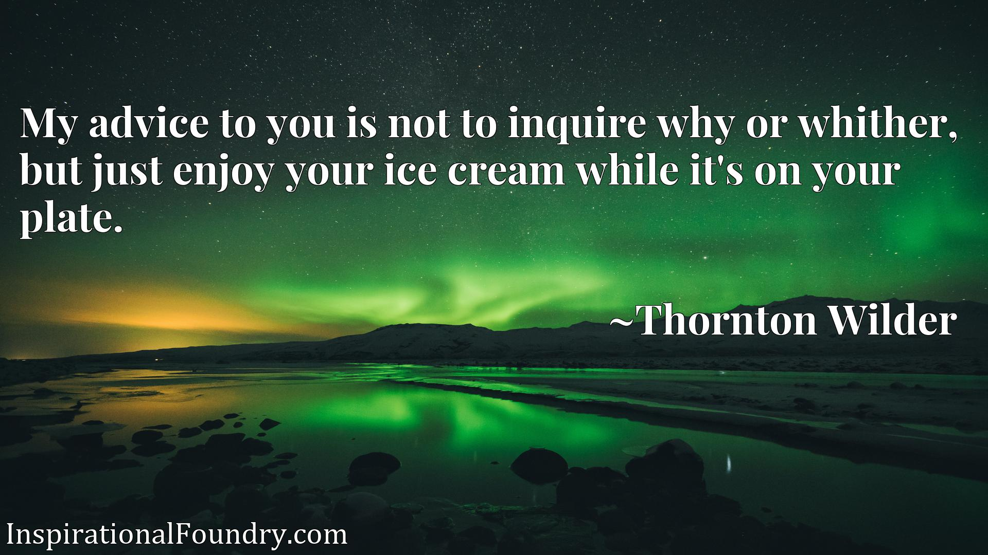 Quote Picture :My advice to you is not to inquire why or whither, but just enjoy your ice cream while it's on your plate.