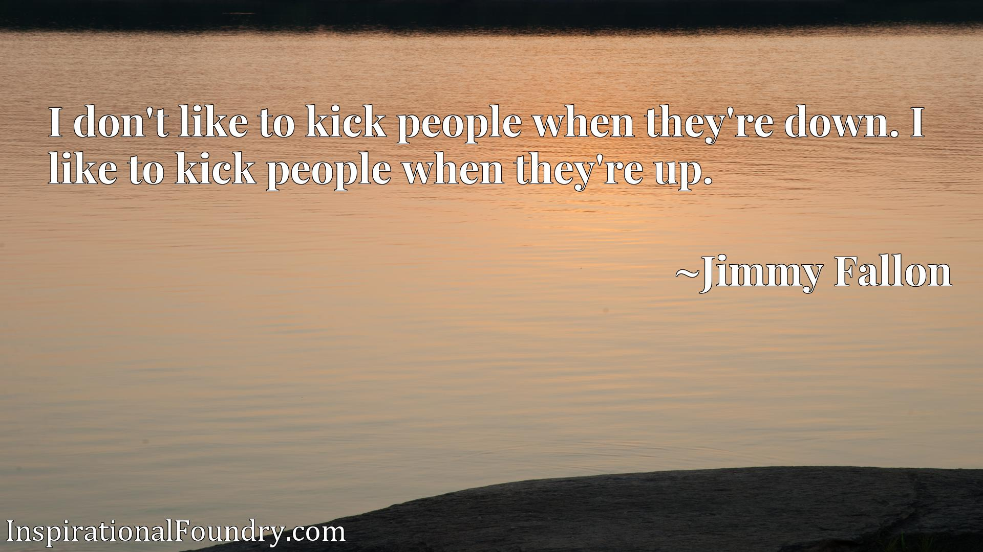 I don't like to kick people when they're down. I like to kick people when they're up.