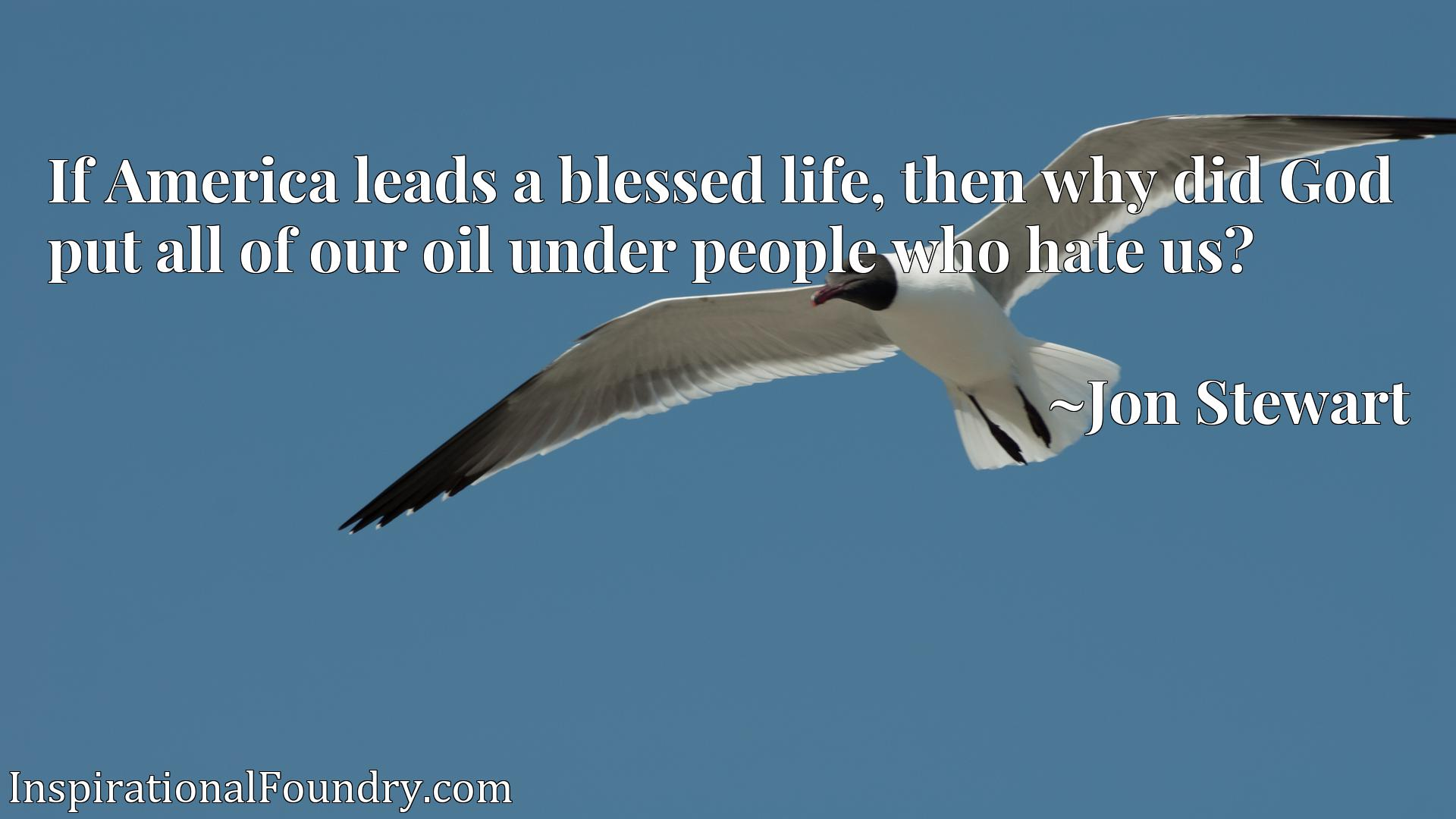 If America leads a blessed life, then why did God put all of our oil under people who hate us?