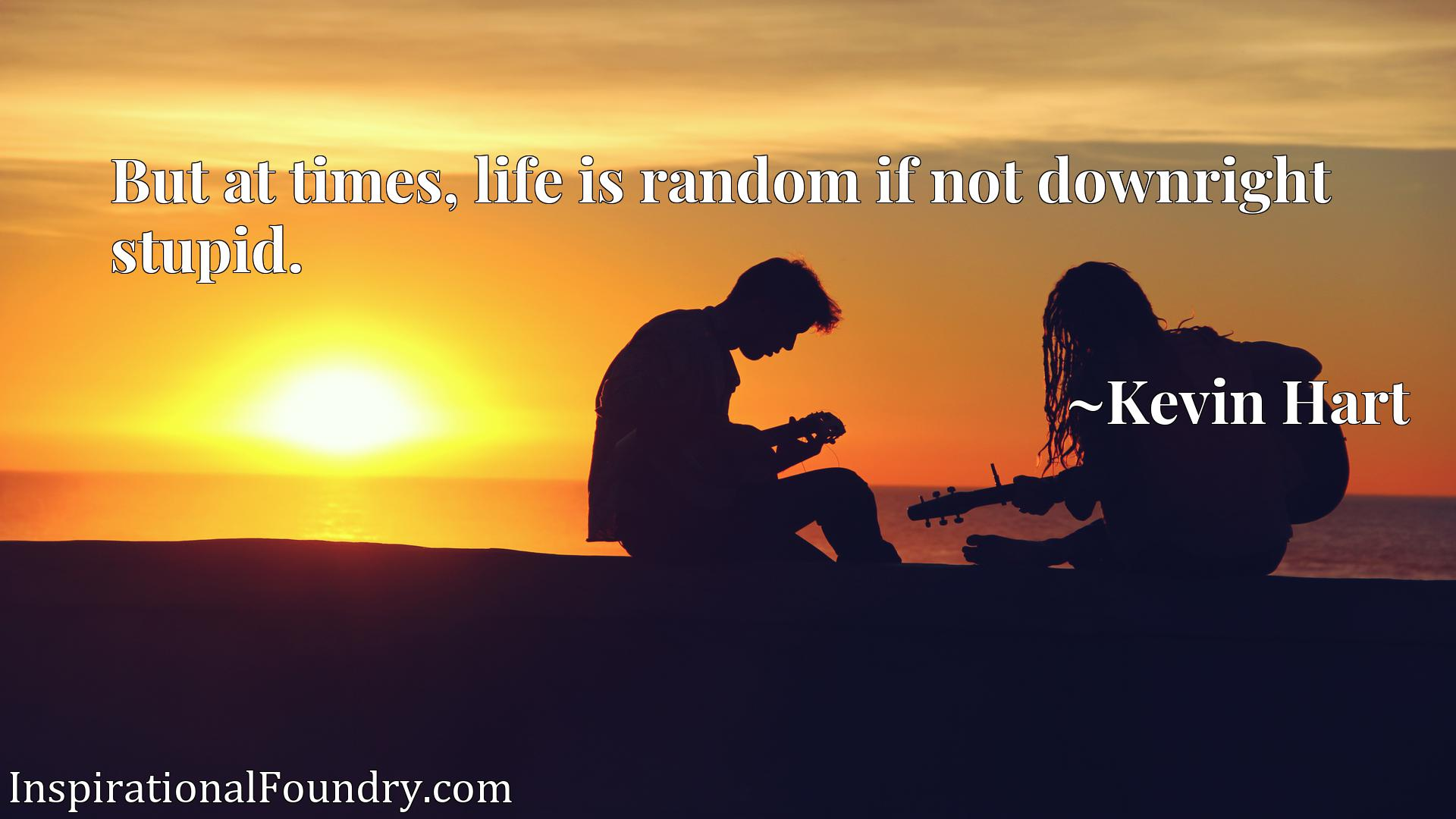 But at times, life is random if not downright stupid.