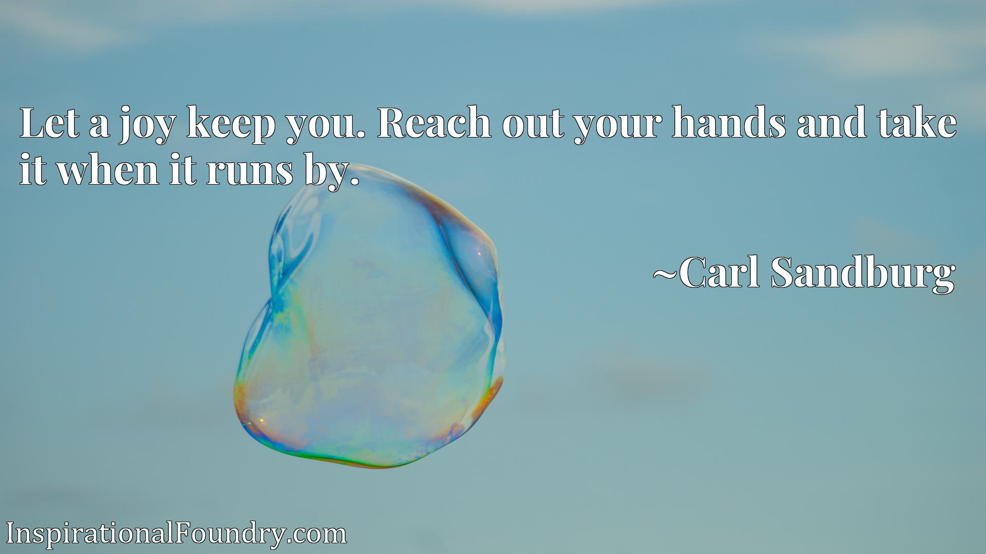 Quote Picture :Let a joy keep you. Reach out your hands and take it when it runs by.