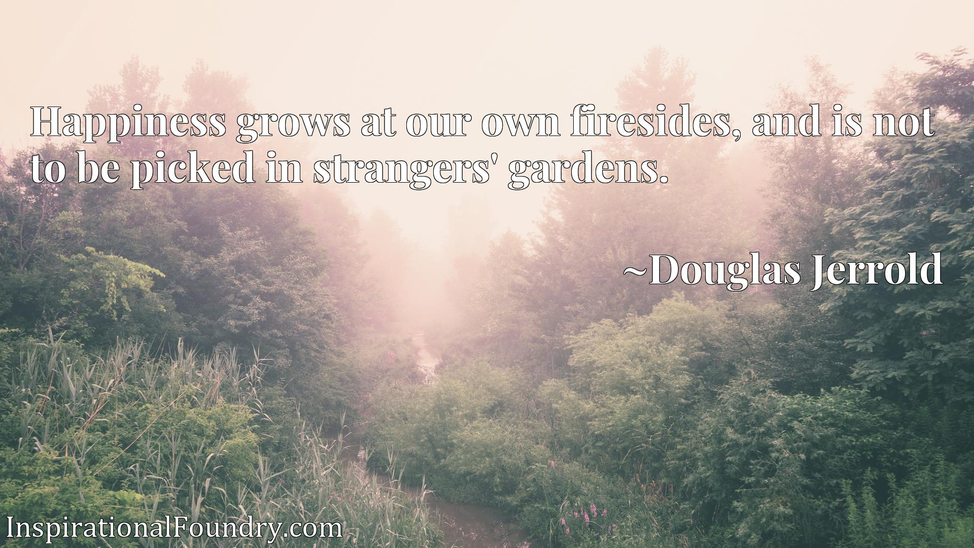 Quote Picture :Happiness grows at our own firesides, and is not to be picked in strangers' gardens.