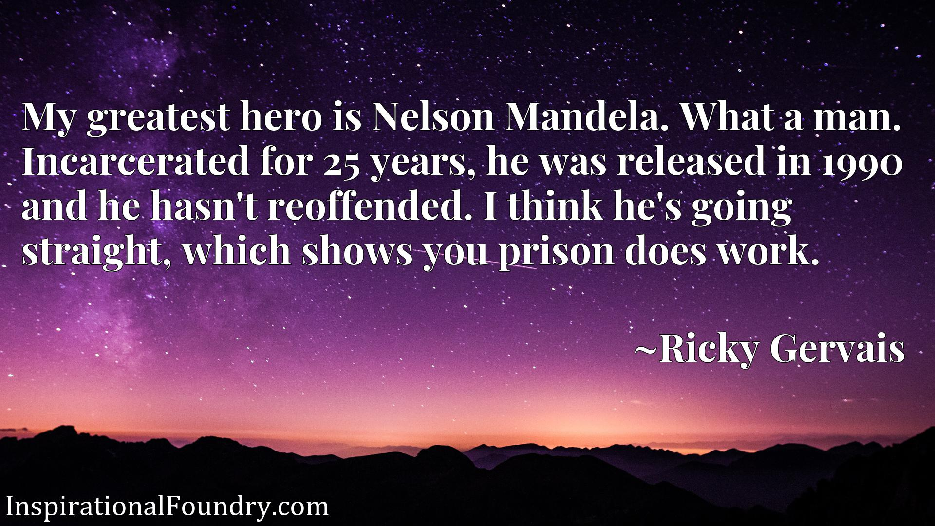 My greatest hero is Nelson Mandela. What a man. Incarcerated for 25 years, he was released in 1990 and he hasn't reoffended. I think he's going straight, which shows you prison does work.