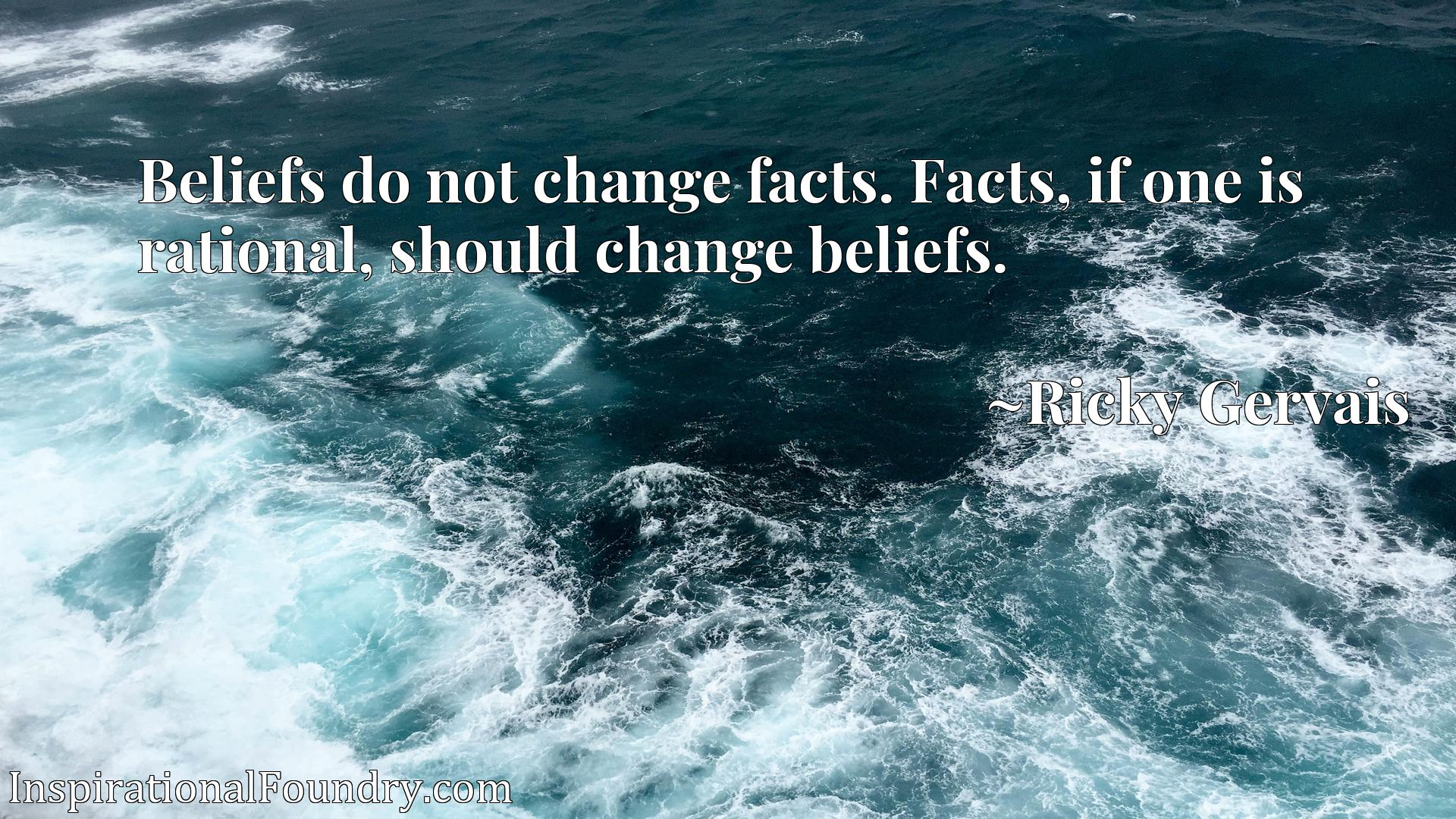 Beliefs do not change facts. Facts, if one is rational, should change beliefs.