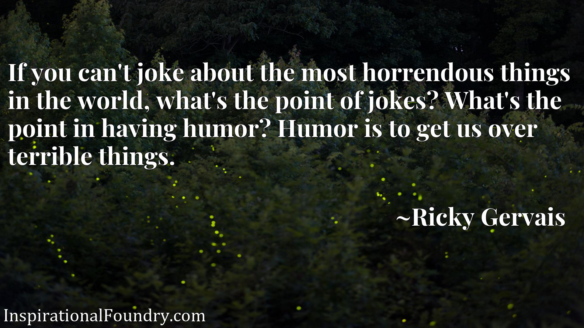 If you can't joke about the most horrendous things in the world, what's the point of jokes? What's the point in having humor? Humor is to get us over terrible things.