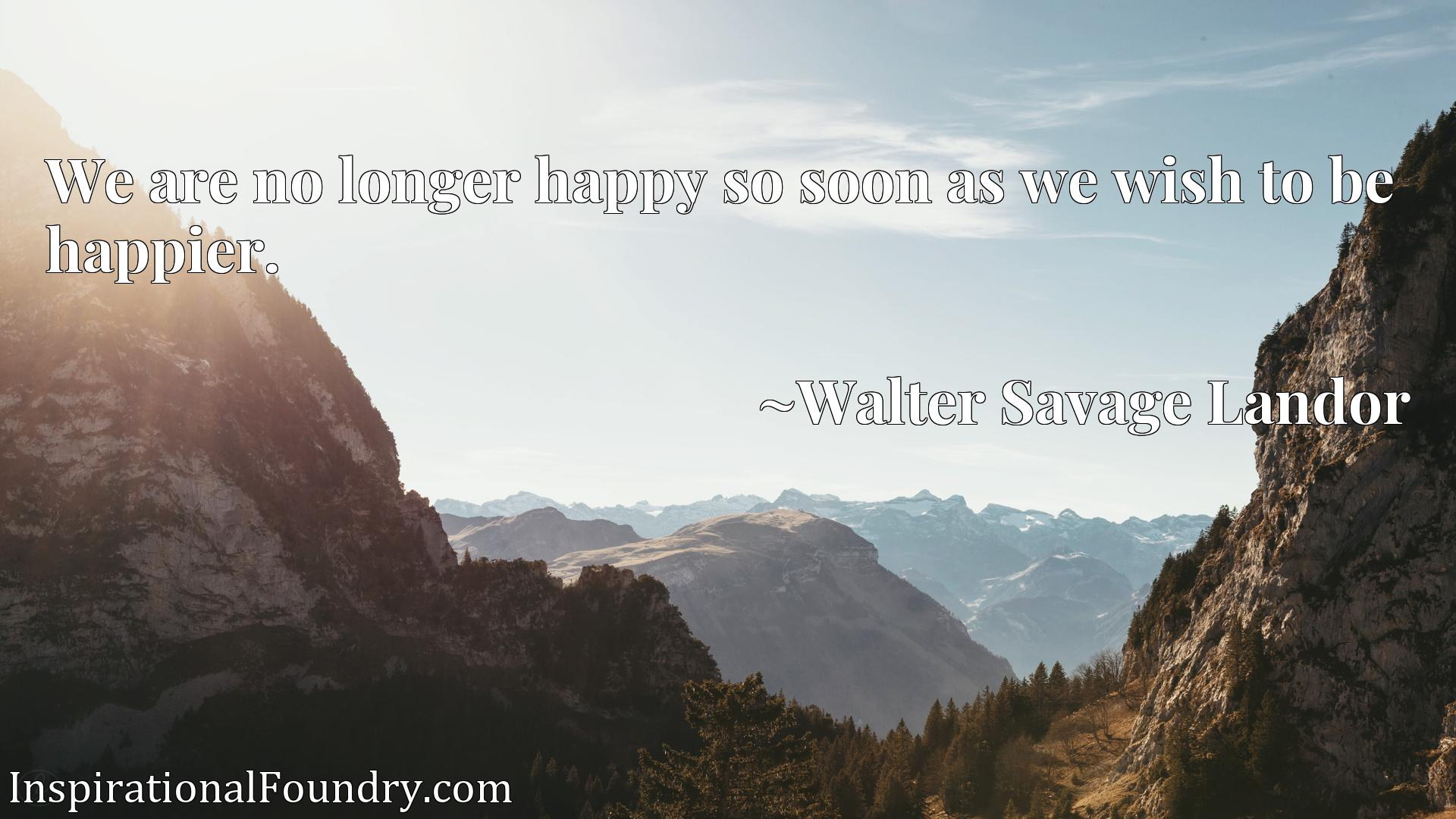 Quote Picture :We are no longer happy so soon as we wish to be happier.